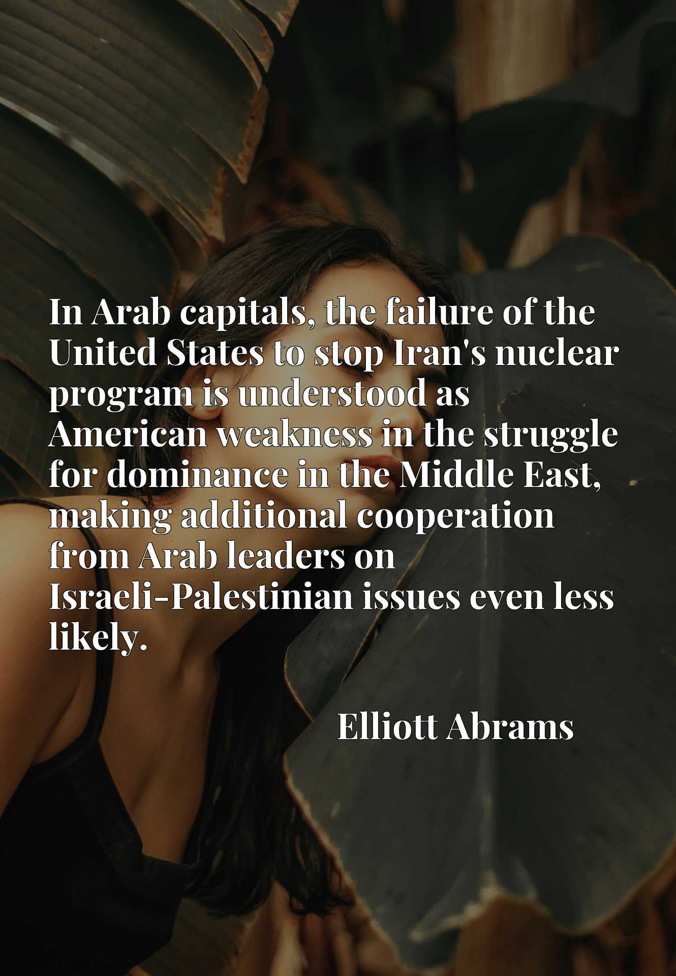 In Arab capitals, the failure of the United States to stop Iran's nuclear program is understood as American weakness in the struggle for dominance in the Middle East, making additional cooperation from Arab leaders on Israeli-Palestinian issues even less likely.