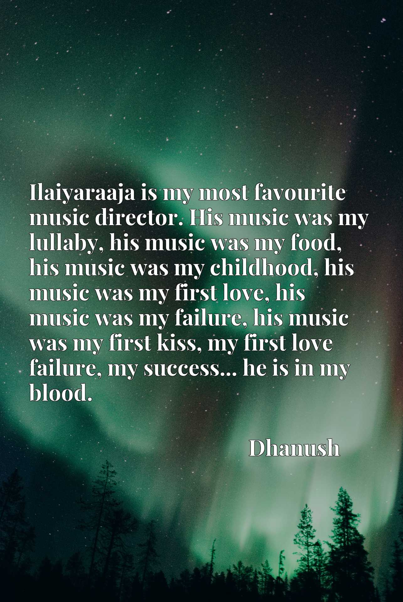 Ilaiyaraaja is my most favourite music director. His music was my lullaby, his music was my food, his music was my childhood, his music was my first love, his music was my failure, his music was my first kiss, my first love failure, my success... he is in my blood.