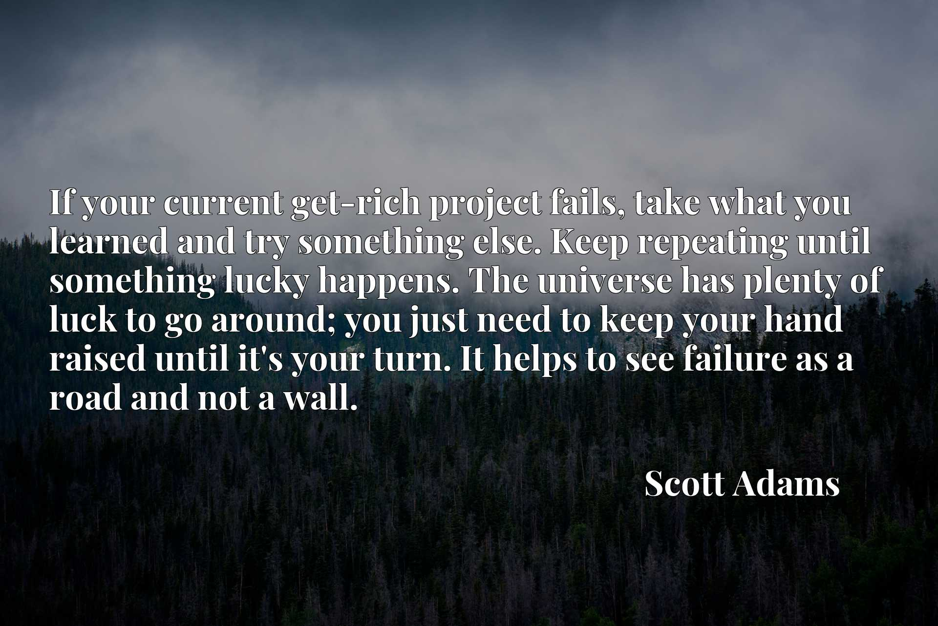 If your current get-rich project fails, take what you learned and try something else. Keep repeating until something lucky happens. The universe has plenty of luck to go around; you just need to keep your hand raised until it's your turn. It helps to see failure as a road and not a wall.