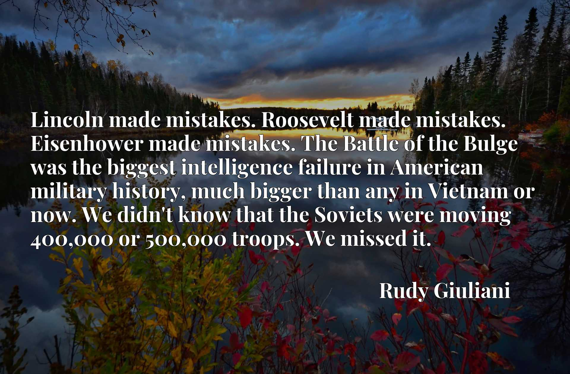 Lincoln made mistakes. Roosevelt made mistakes. Eisenhower made mistakes. The Battle of the Bulge was the biggest intelligence failure in American military history, much bigger than any in Vietnam or now. We didn't know that the Soviets were moving 400,000 or 500,000 troops. We missed it.