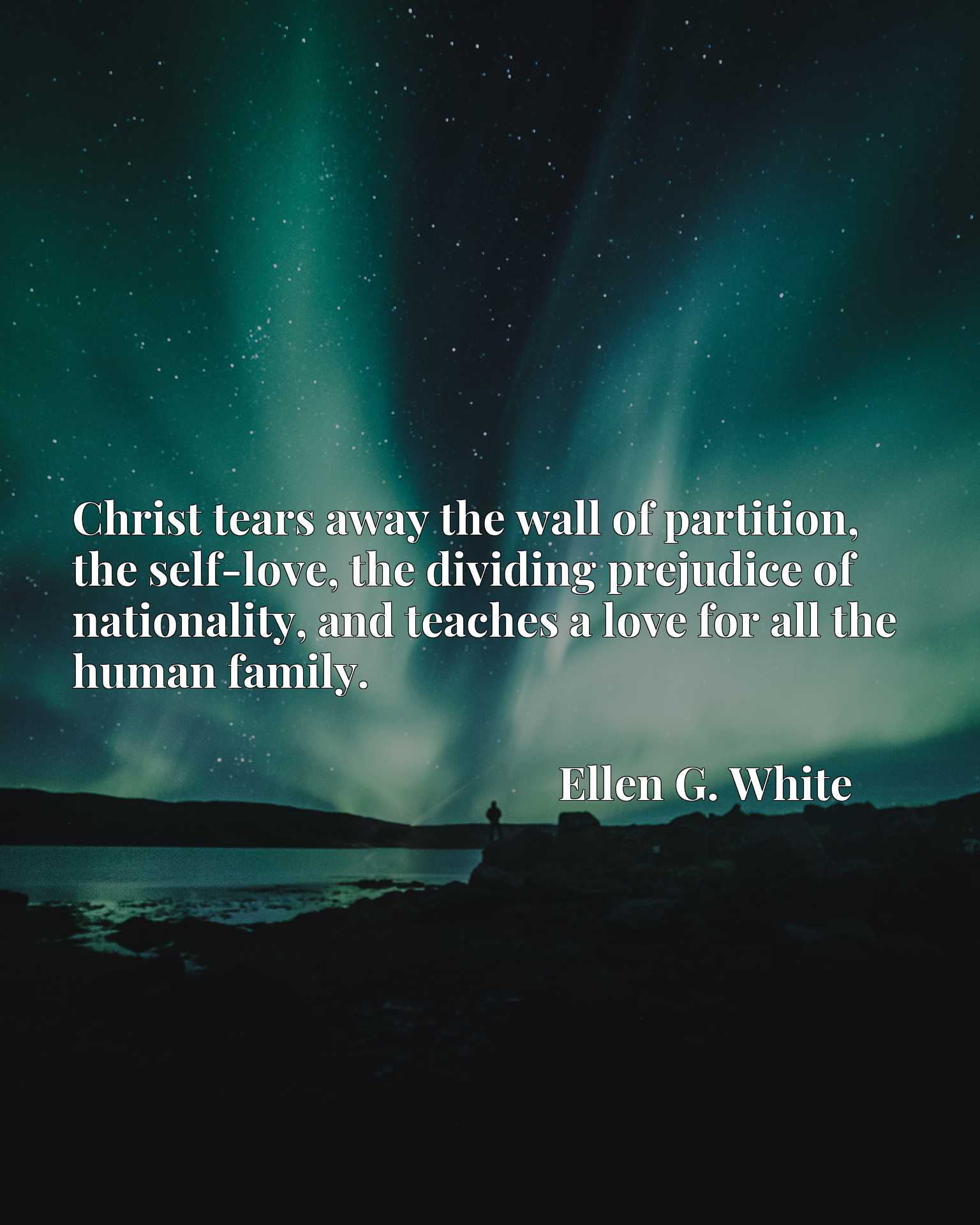 Christ tears away the wall of partition, the self-love, the dividing prejudice of nationality, and teaches a love for all the human family.