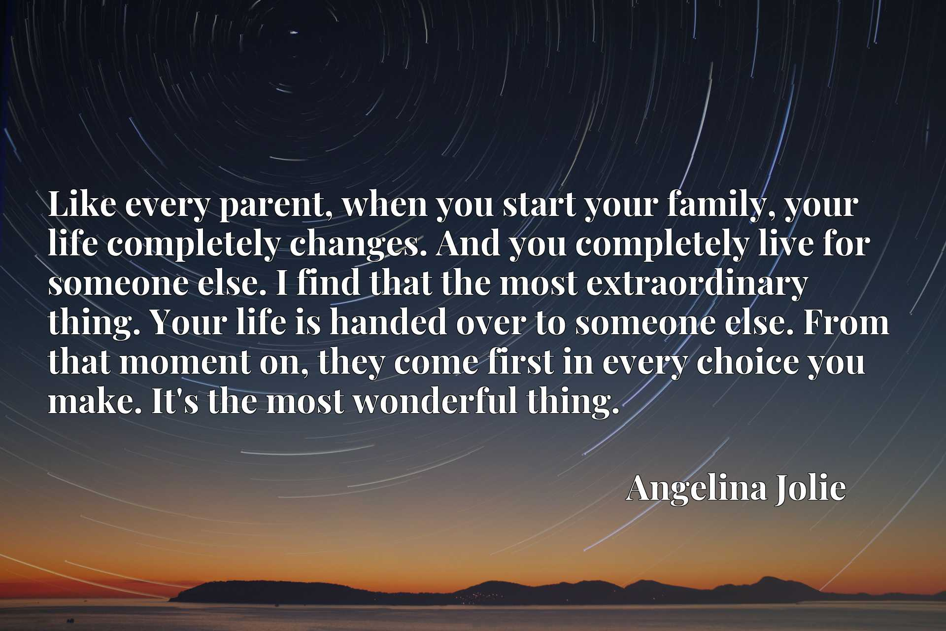 Like every parent, when you start your family, your life completely changes. And you completely live for someone else. I find that the most extraordinary thing. Your life is handed over to someone else. From that moment on, they come first in every choice you make. It's the most wonderful thing.