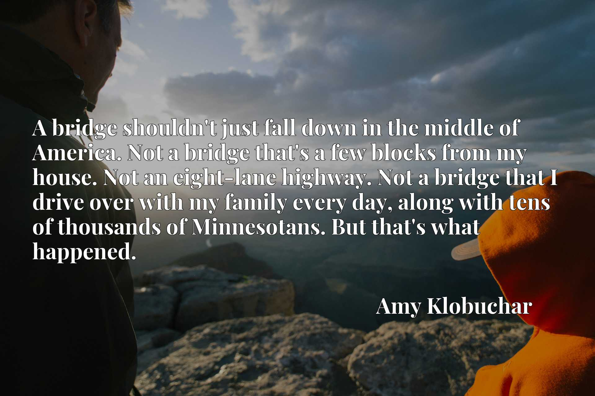 A bridge shouldn't just fall down in the middle of America. Not a bridge that's a few blocks from my house. Not an eight-lane highway. Not a bridge that I drive over with my family every day, along with tens of thousands of Minnesotans. But that's what happened.