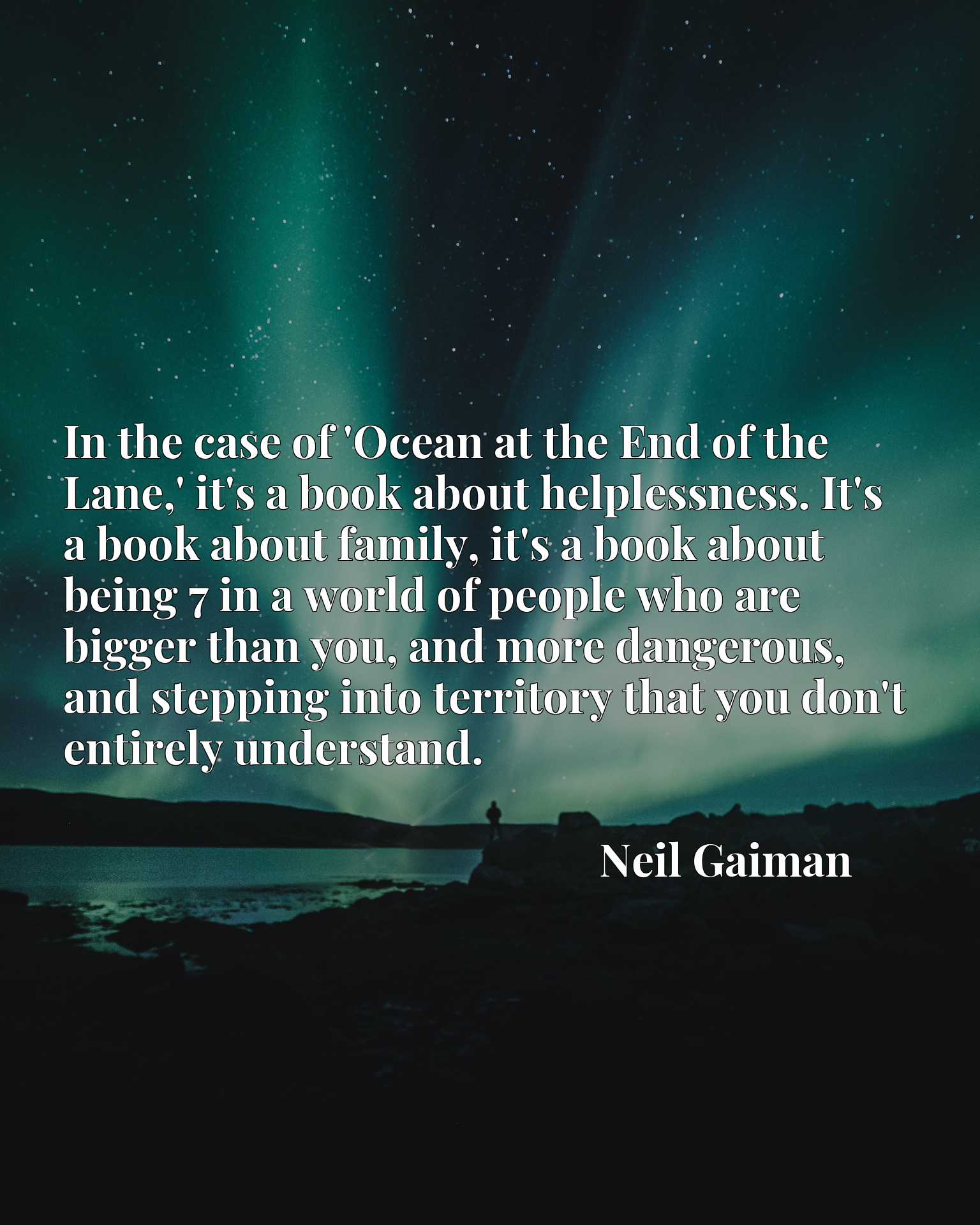 In the case of 'Ocean at the End of the Lane,' it's a book about helplessness. It's a book about family, it's a book about being 7 in a world of people who are bigger than you, and more dangerous, and stepping into territory that you don't entirely understand.