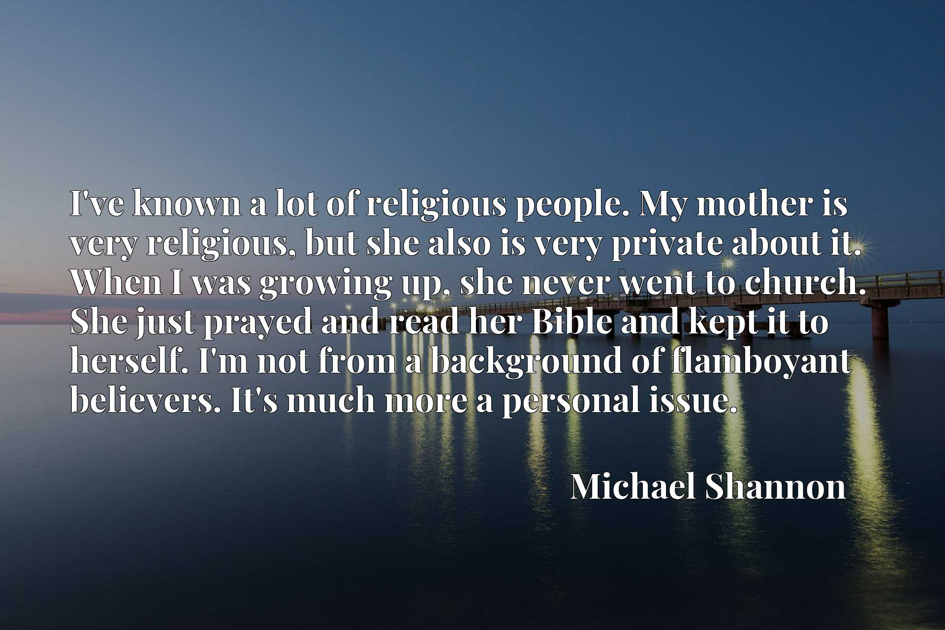 I've known a lot of religious people. My mother is very religious, but she also is very private about it. When I was growing up, she never went to church. She just prayed and read her Bible and kept it to herself. I'm not from a background of flamboyant believers. It's much more a personal issue.