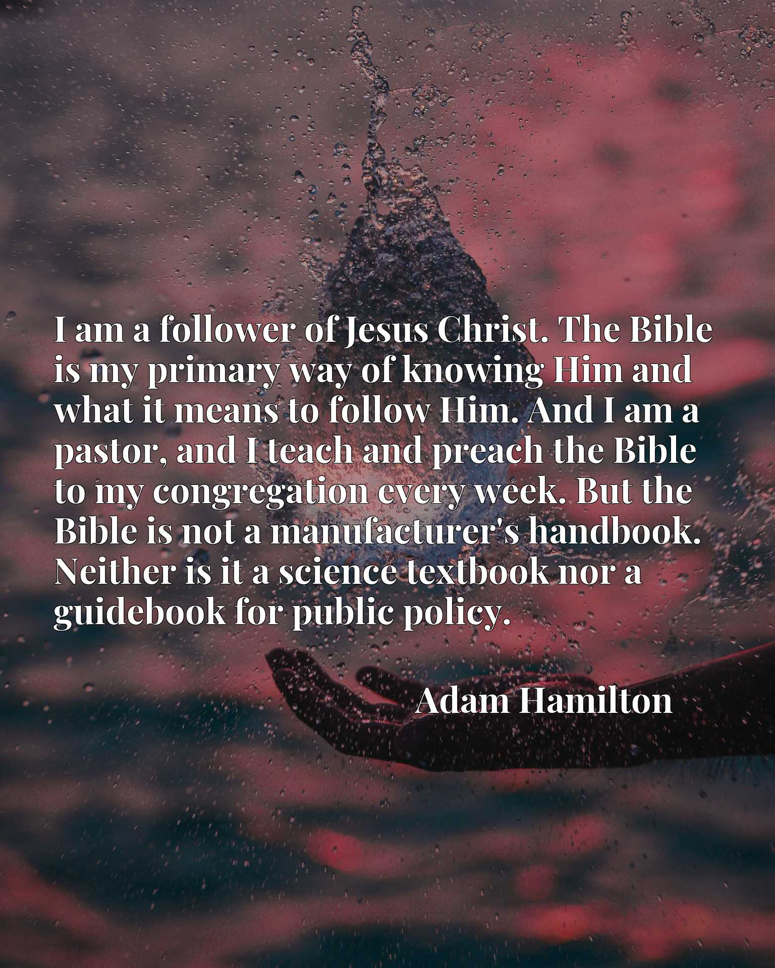 I am a follower of Jesus Christ. The Bible is my primary way of knowing Him and what it means to follow Him. And I am a pastor, and I teach and preach the Bible to my congregation every week. But the Bible is not a manufacturer's handbook. Neither is it a science textbook nor a guidebook for public policy.