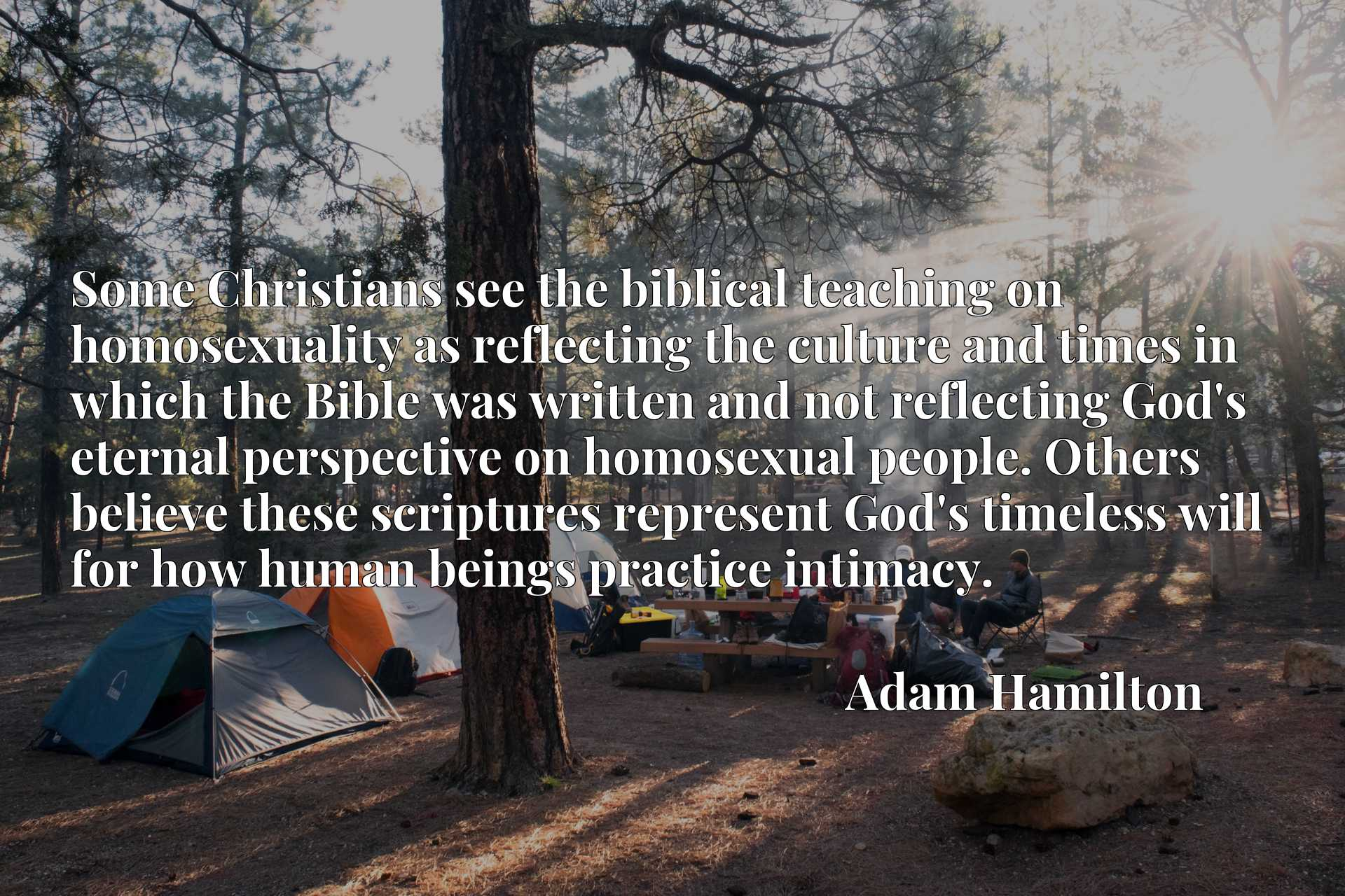 Some Christians see the biblical teaching on homosexuality as reflecting the culture and times in which the Bible was written and not reflecting God's eternal perspective on homosexual people. Others believe these scriptures represent God's timeless will for how human beings practice intimacy.