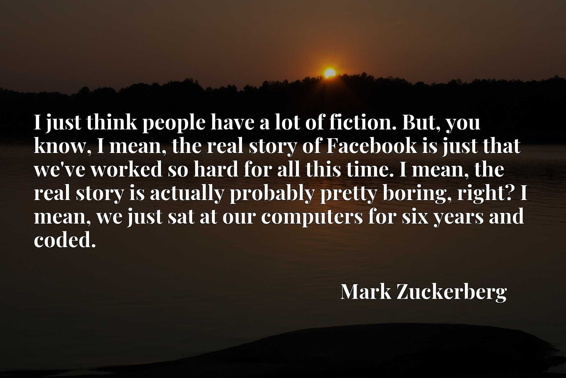 I just think people have a lot of fiction. But, you know, I mean, the real story of Facebook is just that we've worked so hard for all this time. I mean, the real story is actually probably pretty boring, right? I mean, we just sat at our computers for six years and coded.