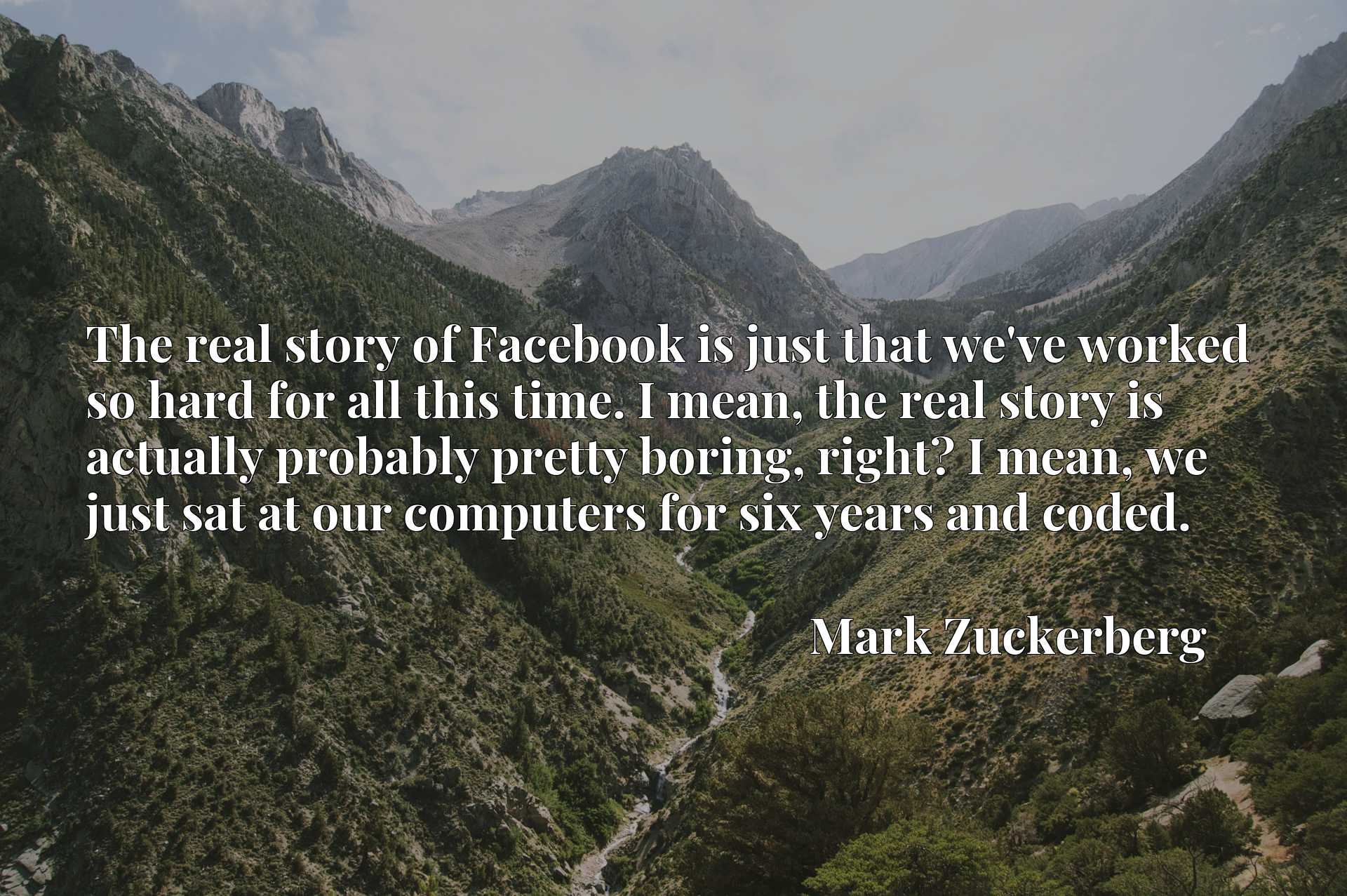 The real story of Facebook is just that we've worked so hard for all this time. I mean, the real story is actually probably pretty boring, right? I mean, we just sat at our computers for six years and coded.