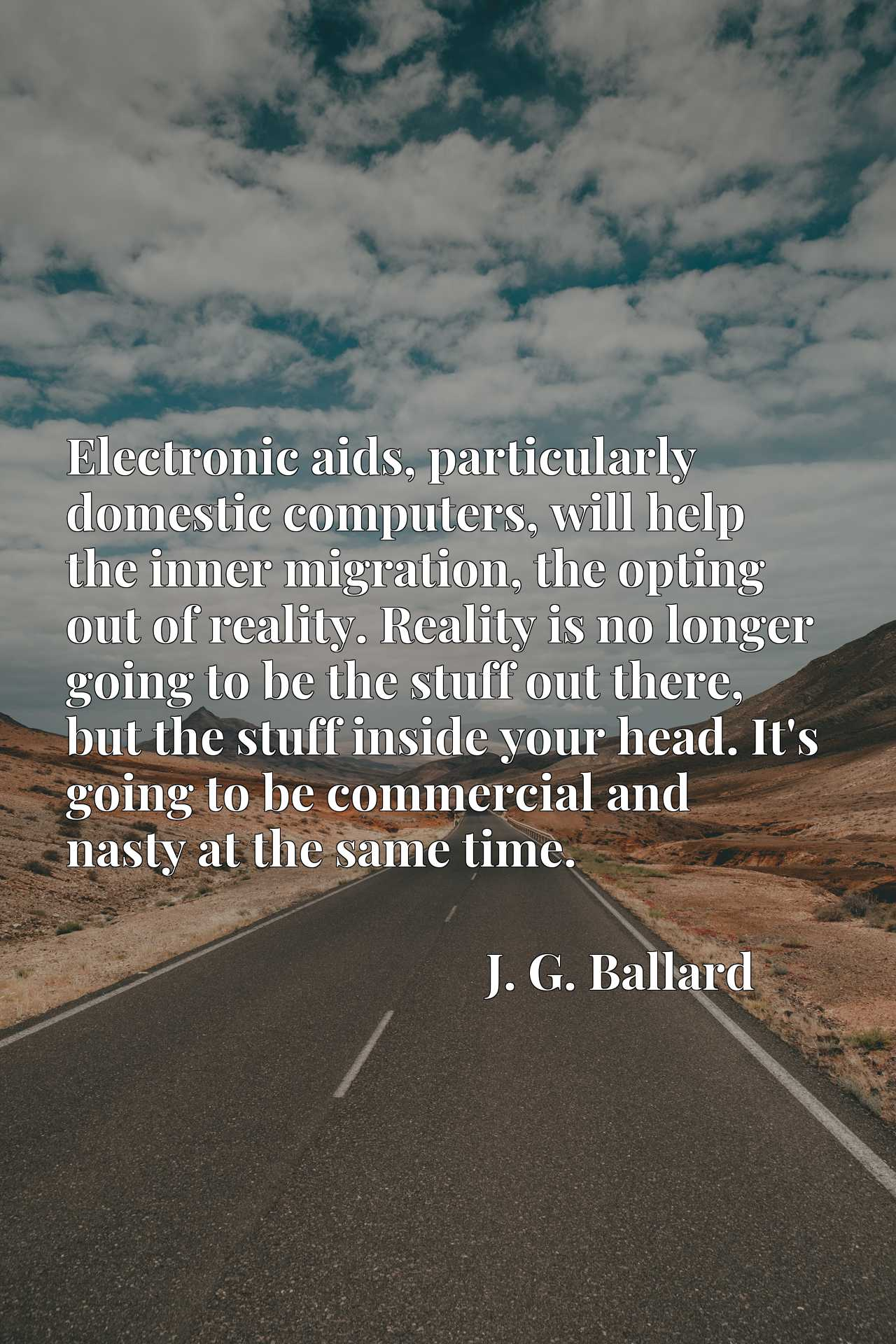 Electronic aids, particularly domestic computers, will help the inner migration, the opting out of reality. Reality is no longer going to be the stuff out there, but the stuff inside your head. It's going to be commercial and nasty at the same time.