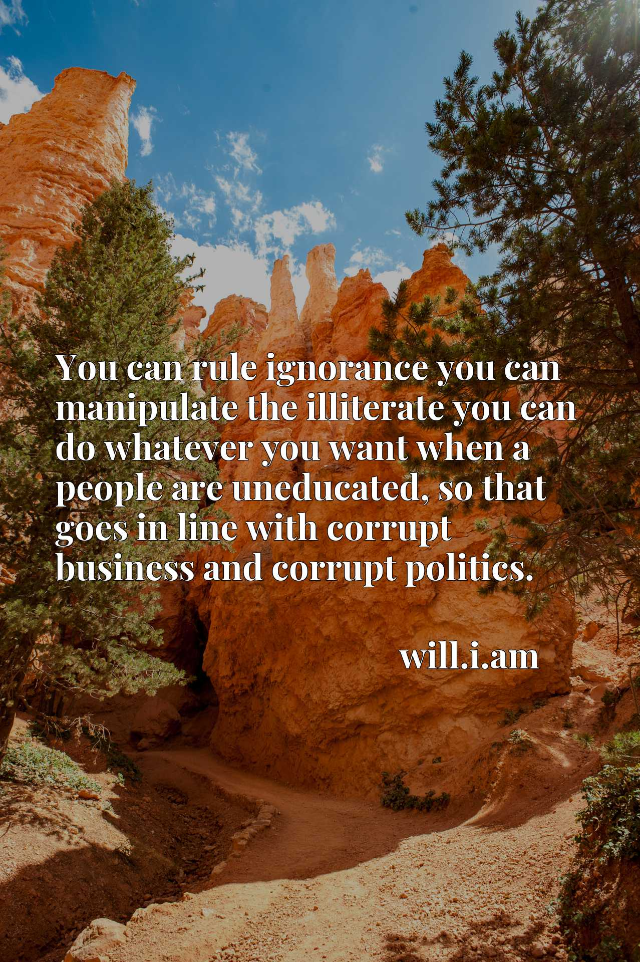 You can rule ignorance you can manipulate the illiterate you can do whatever you want when a people are uneducated, so that goes in line with corrupt business and corrupt politics.