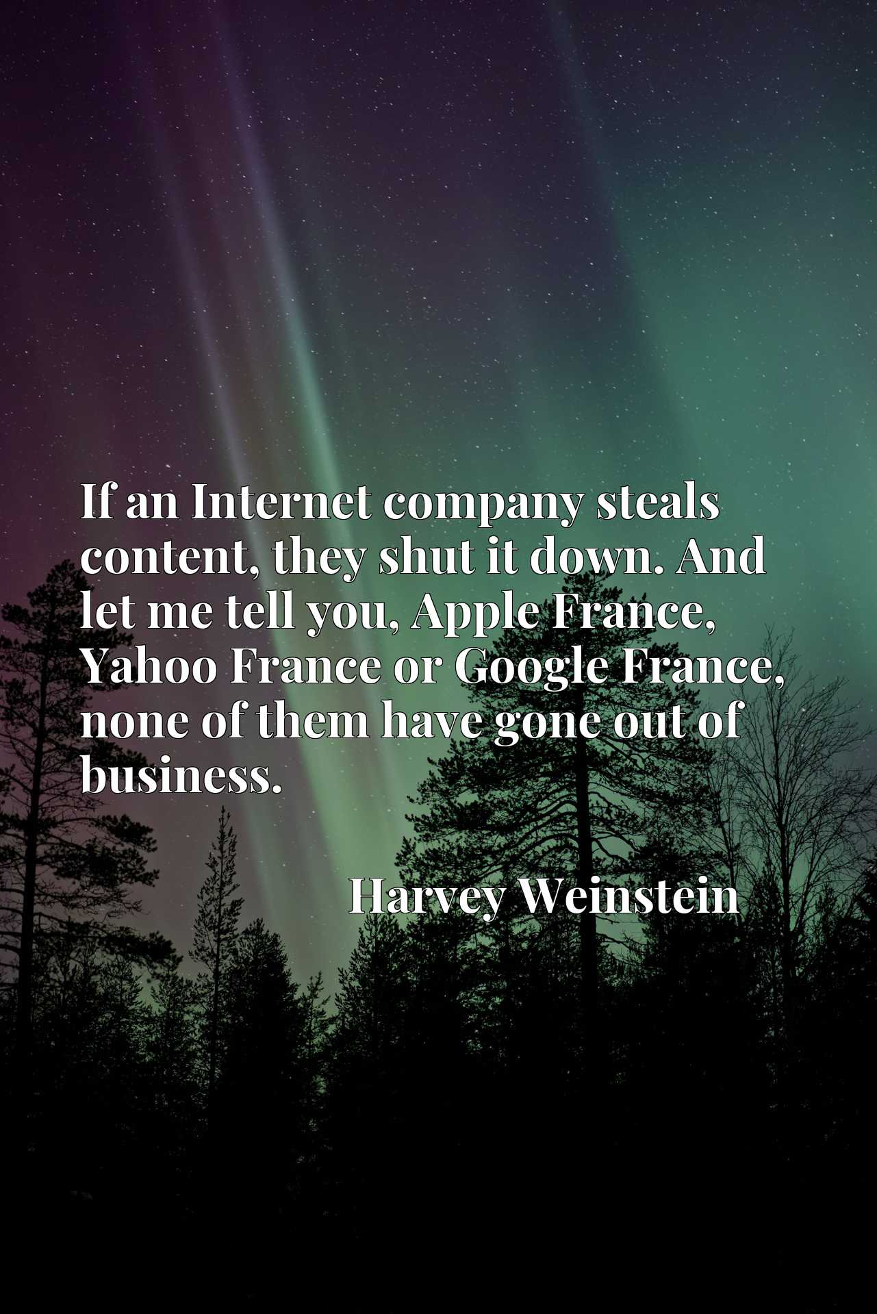If an Internet company steals content, they shut it down. And let me tell you, Apple France, Yahoo France or Google France, none of them have gone out of business.