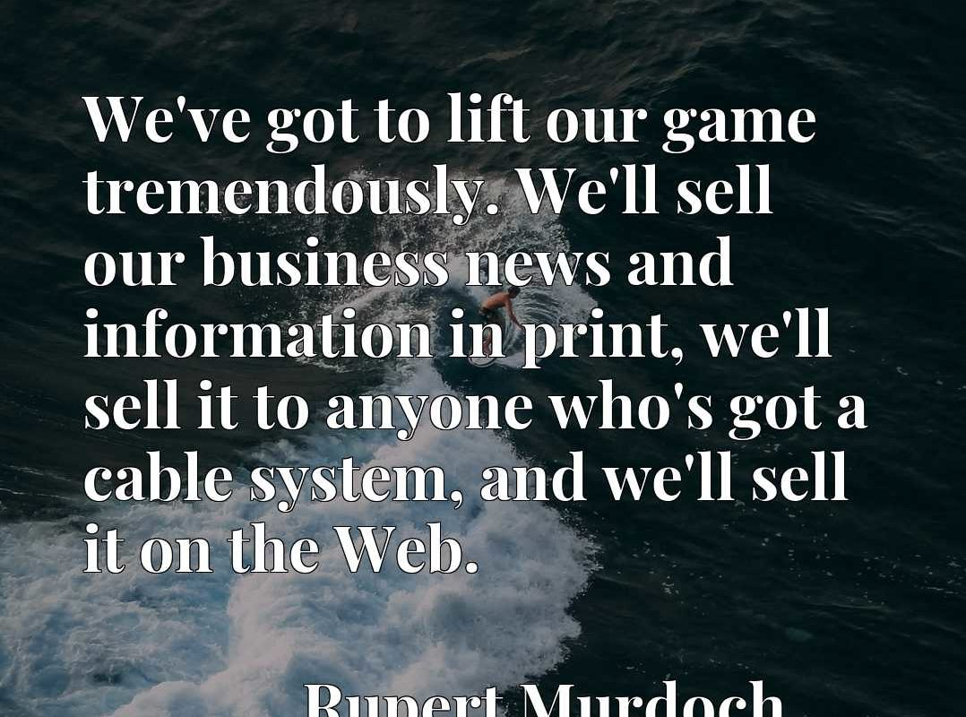 We've got to lift our game tremendously. We'll sell our business news and information in print, we'll sell it to anyone who's got a cable system, and we'll sell it on the Web.