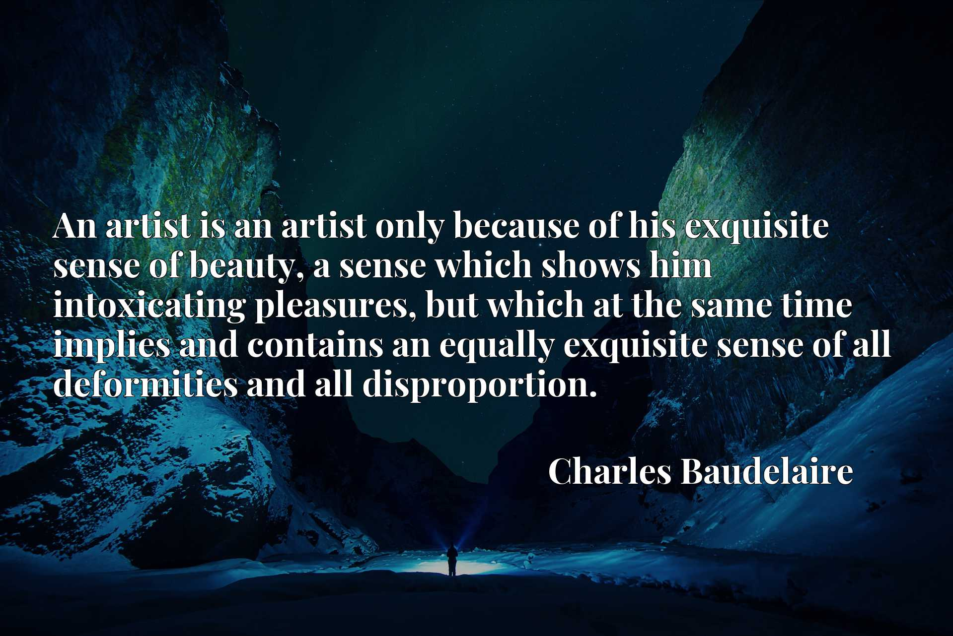 An artist is an artist only because of his exquisite sense of beauty, a sense which shows him intoxicating pleasures, but which at the same time implies and contains an equally exquisite sense of all deformities and all disproportion.