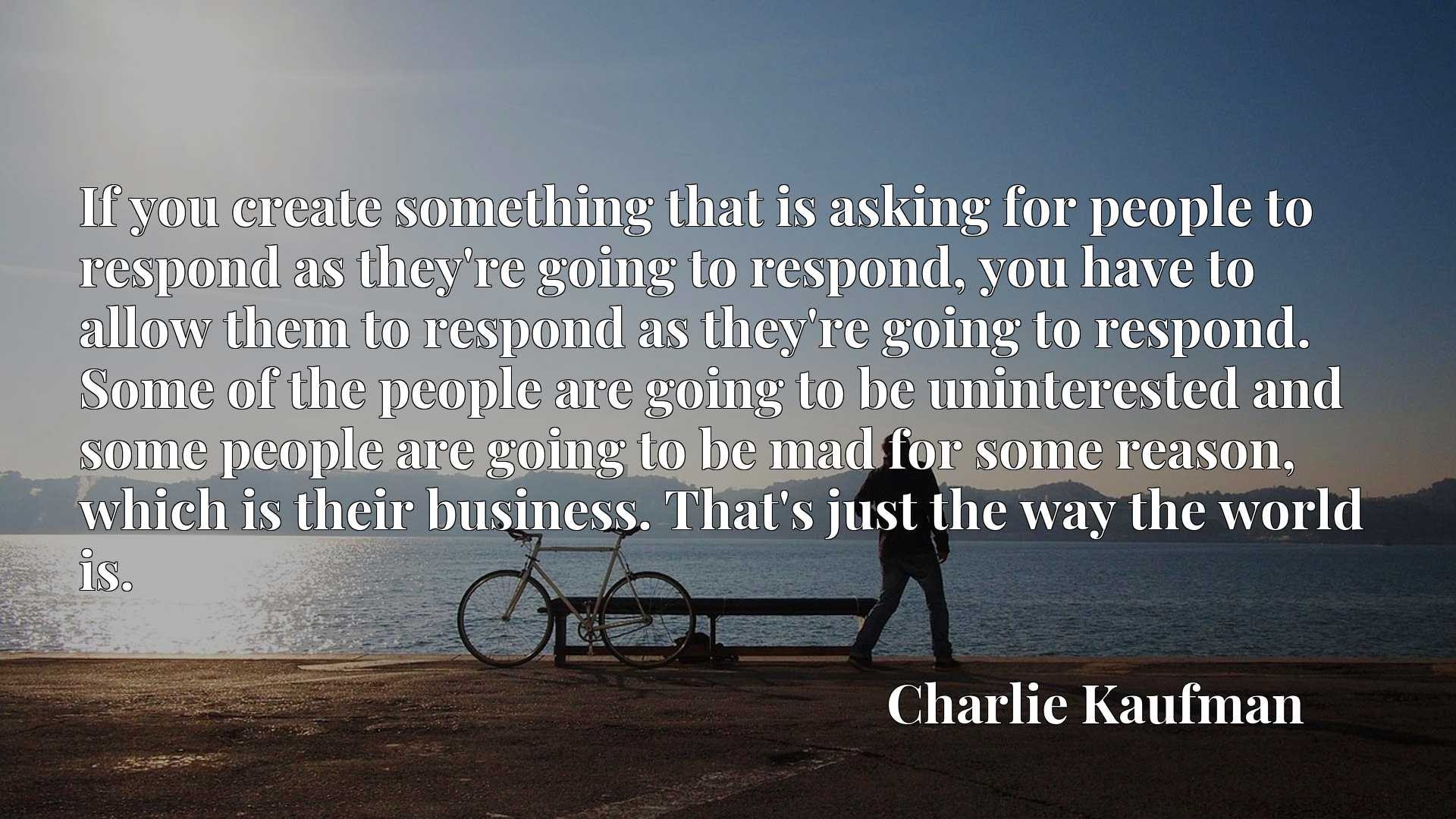 If you create something that is asking for people to respond as they're going to respond, you have to allow them to respond as they're going to respond. Some of the people are going to be uninterested and some people are going to be mad for some reason, which is their business. That's just the way the world is.