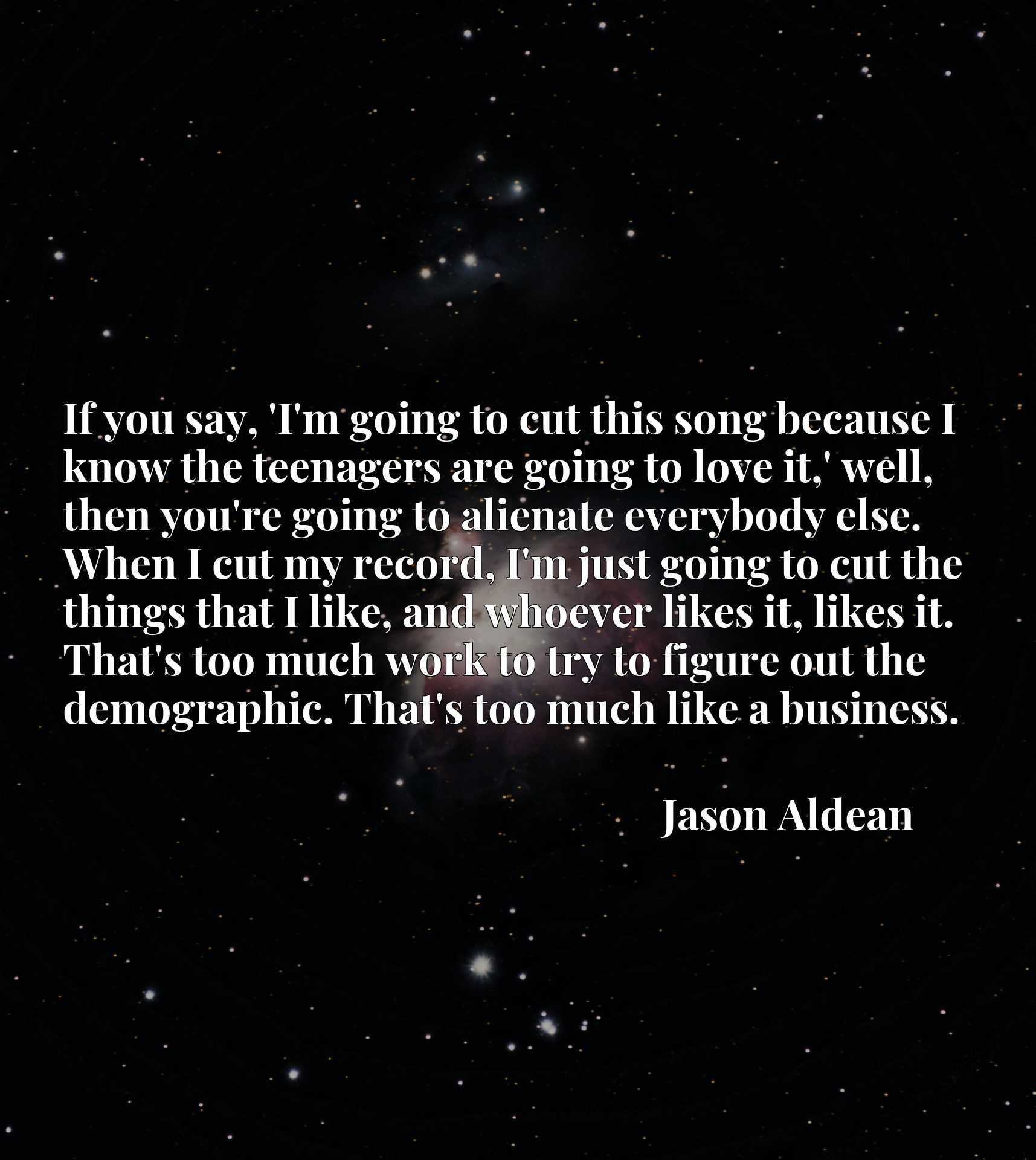 If you say, 'I'm going to cut this song because I know the teenagers are going to love it,' well, then you're going to alienate everybody else. When I cut my record, I'm just going to cut the things that I like, and whoever likes it, likes it. That's too much work to try to figure out the demographic. That's too much like a business.