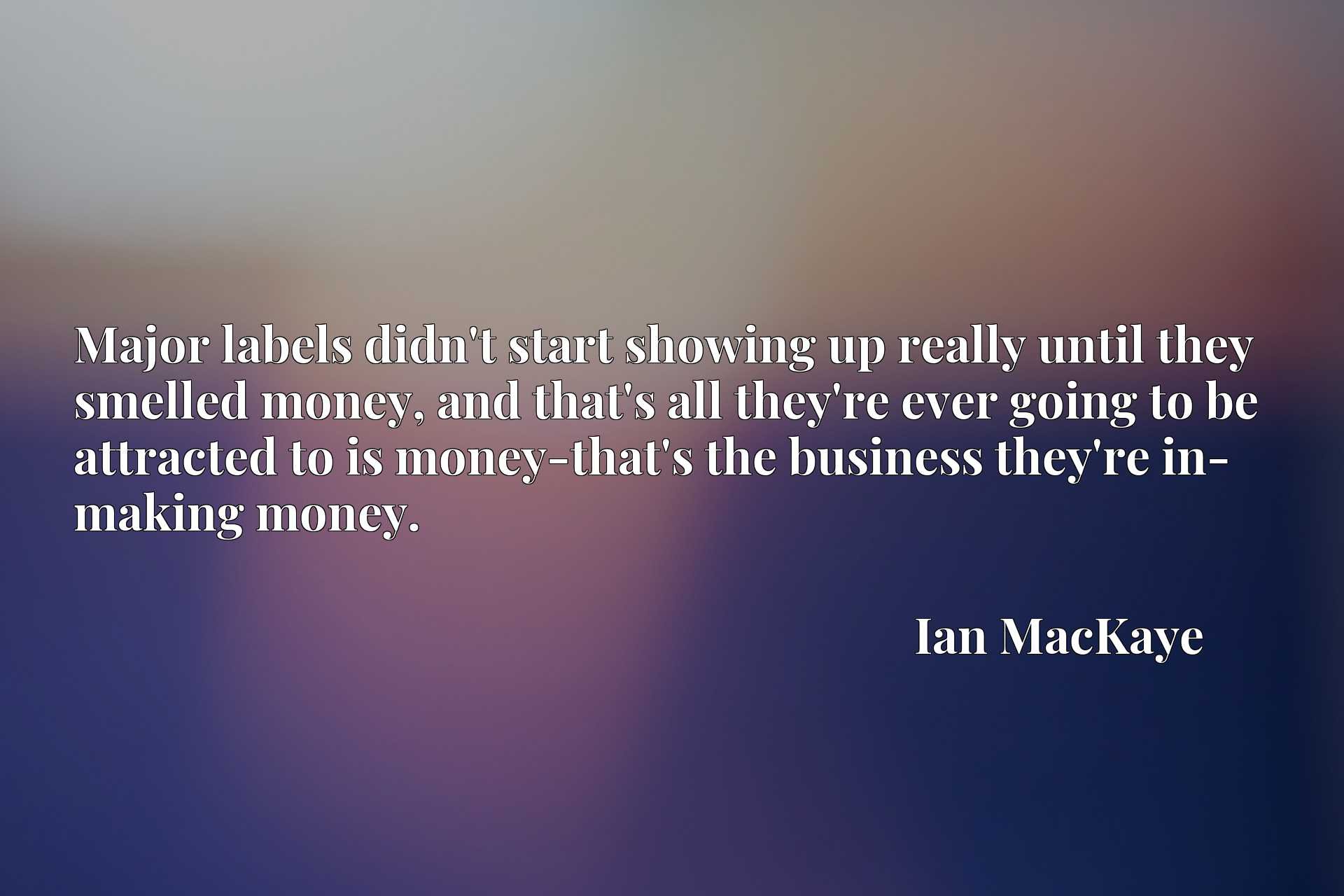Major labels didn't start showing up really until they smelled money, and that's all they're ever going to be attracted to is money-that's the business they're in- making money.
