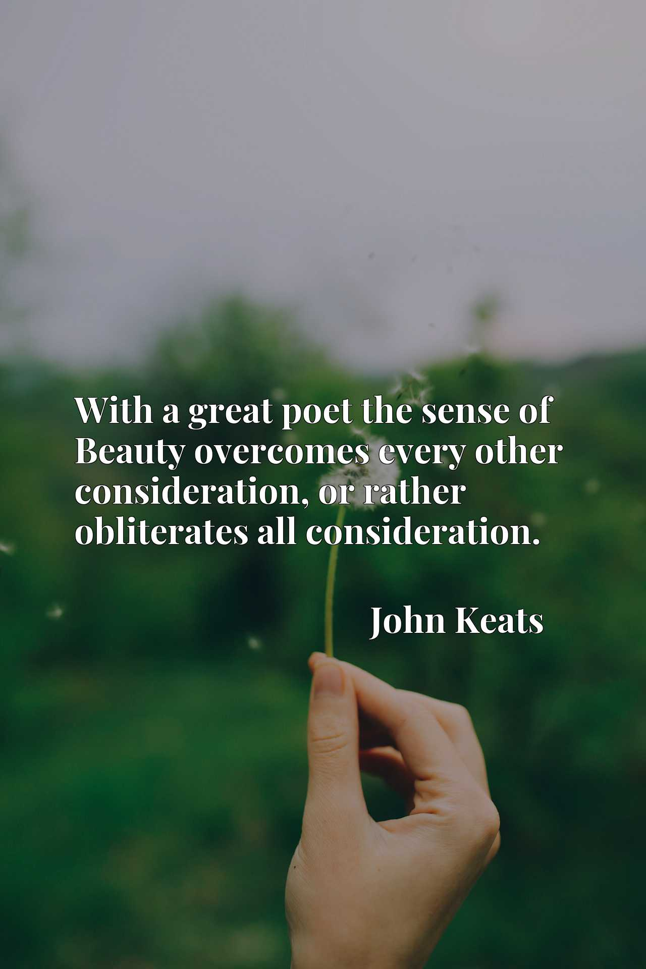 With a great poet the sense of Beauty overcomes every other consideration, or rather obliterates all consideration.