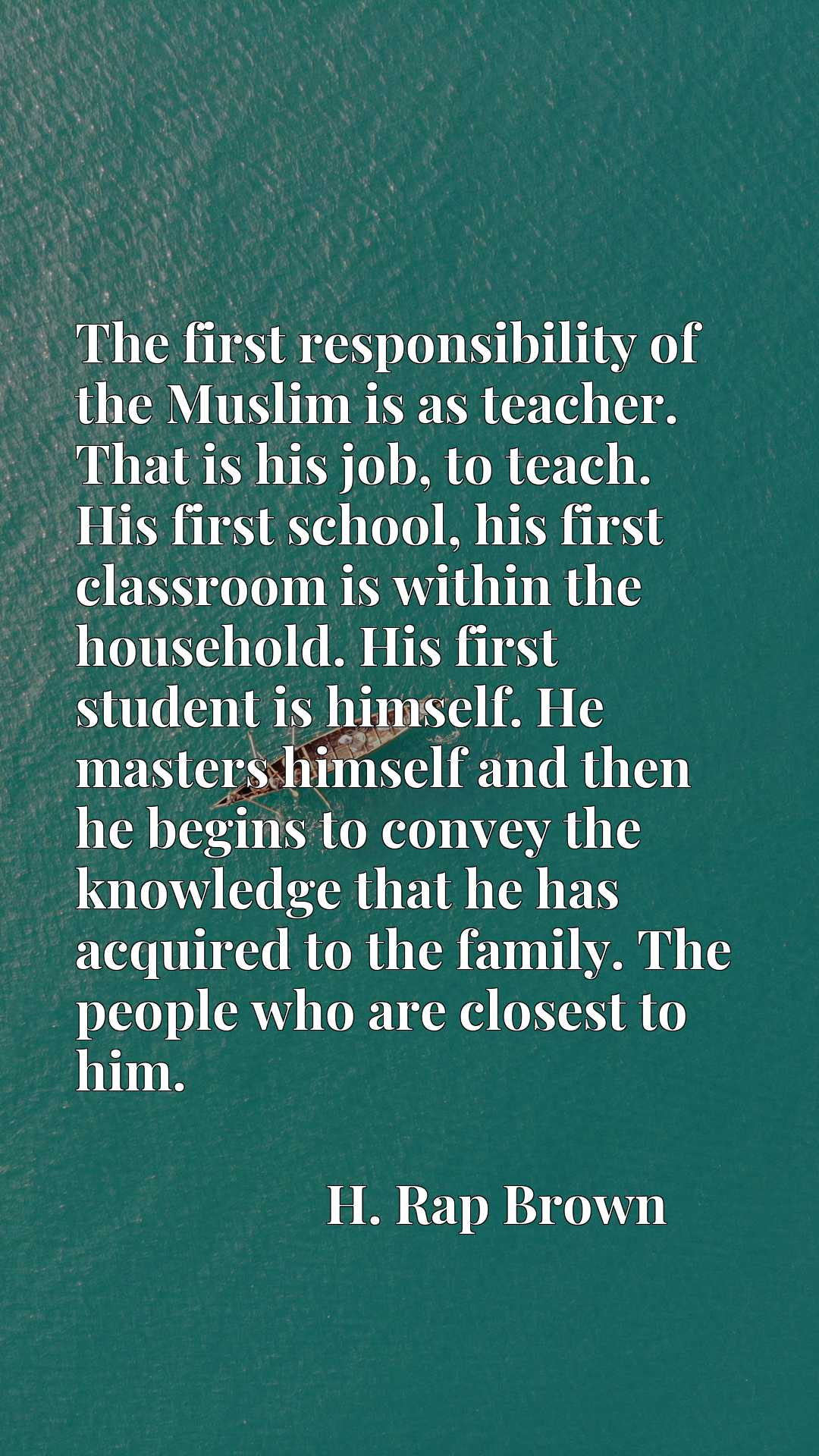 The first responsibility of the Muslim is as teacher. That is his job, to teach. His first school, his first classroom is within the household. His first student is himself. He masters himself and then he begins to convey the knowledge that he has acquired to the family. The people who are closest to him.