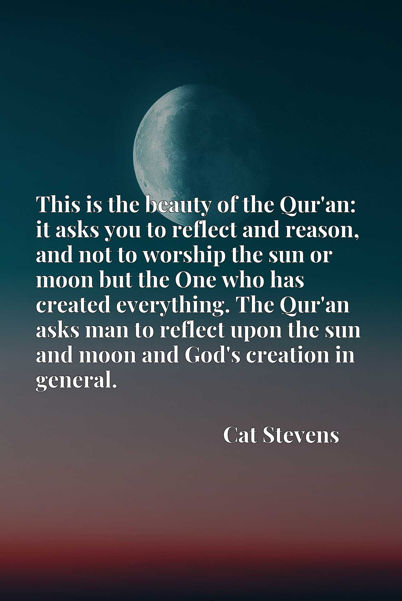 This is the beauty of the Qur'an: it asks you to reflect and reason, and not to worship the sun or moon but the One who has created everything. The Qur'an asks man to reflect upon the sun and moon and God's creation in general.