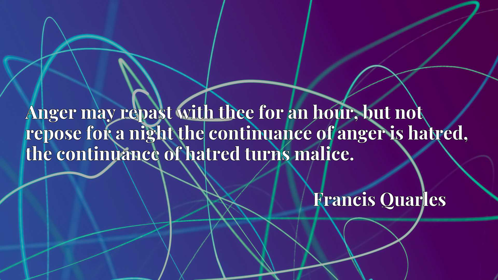 Anger may repast with thee for an hour, but not repose for a night the continuance of anger is hatred, the continuance of hatred turns malice.