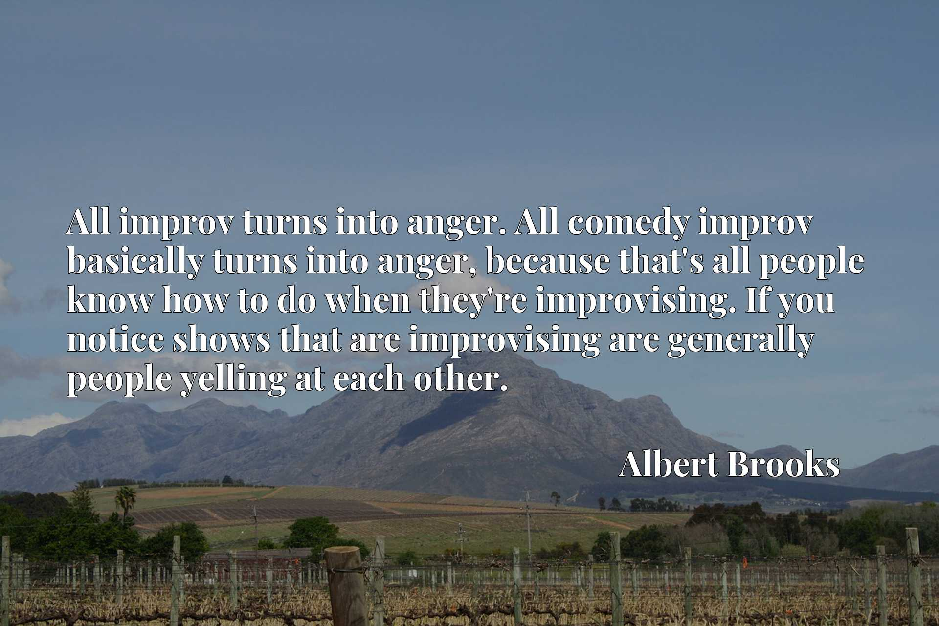 All improv turns into anger. All comedy improv basically turns into anger, because that's all people know how to do when they're improvising. If you notice shows that are improvising are generally people yelling at each other.