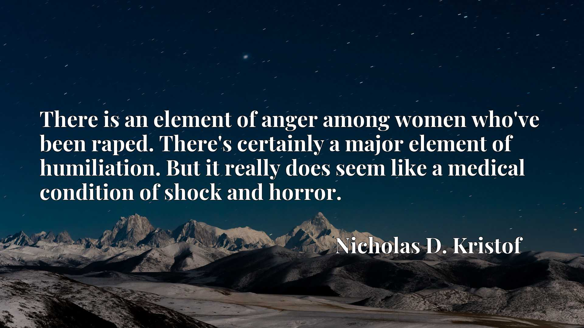 There is an element of anger among women who've been raped. There's certainly a major element of humiliation. But it really does seem like a medical condition of shock and horror.