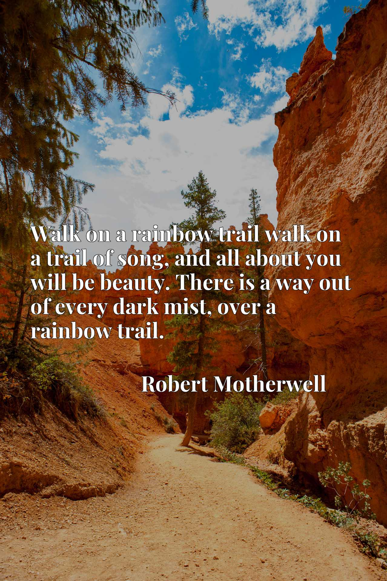 Walk on a rainbow trail walk on a trail of song, and all about you will be beauty. There is a way out of every dark mist, over a rainbow trail.