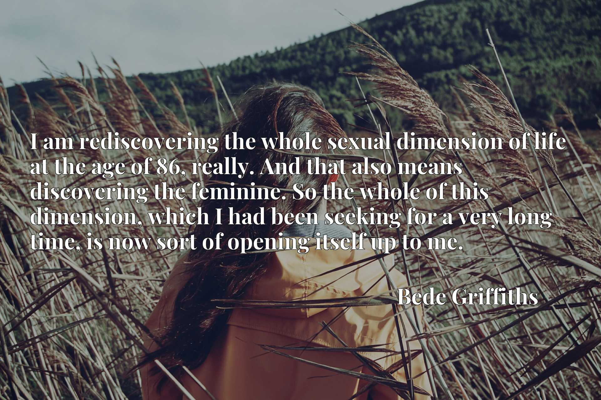 I am rediscovering the whole sexual dimension of life at the age of 86, really. And that also means discovering the feminine. So the whole of this dimension, which I had been seeking for a very long time, is now sort of opening itself up to me.