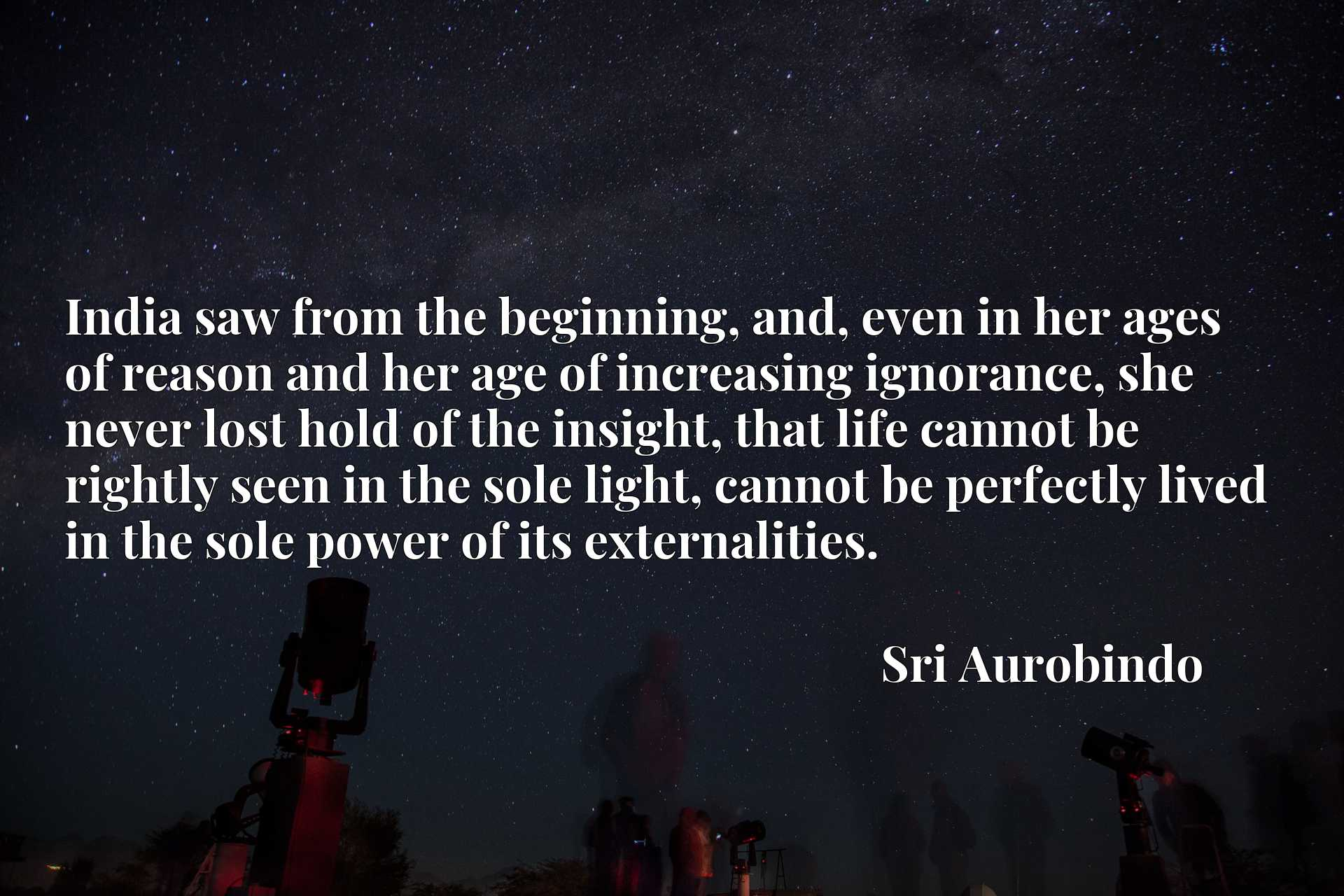 India saw from the beginning, and, even in her ages of reason and her age of increasing ignorance, she never lost hold of the insight, that life cannot be rightly seen in the sole light, cannot be perfectly lived in the sole power of its externalities.