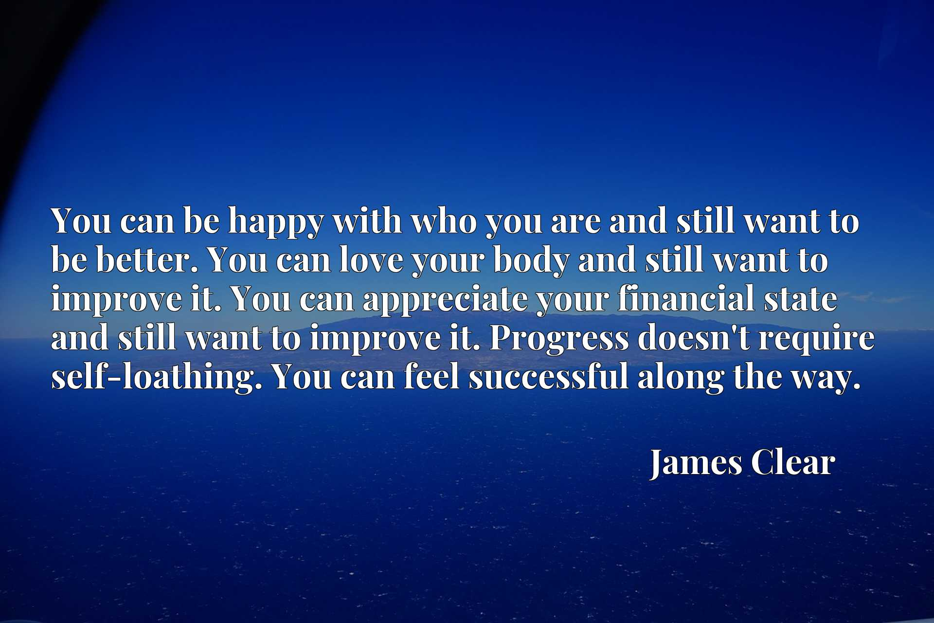You can be happy with who you are and still want to be better. You can love your body and still want to improve it. You can appreciate your financial state and still want to improve it. Progress doesn't require self-loathing. You can feel successful along the way.