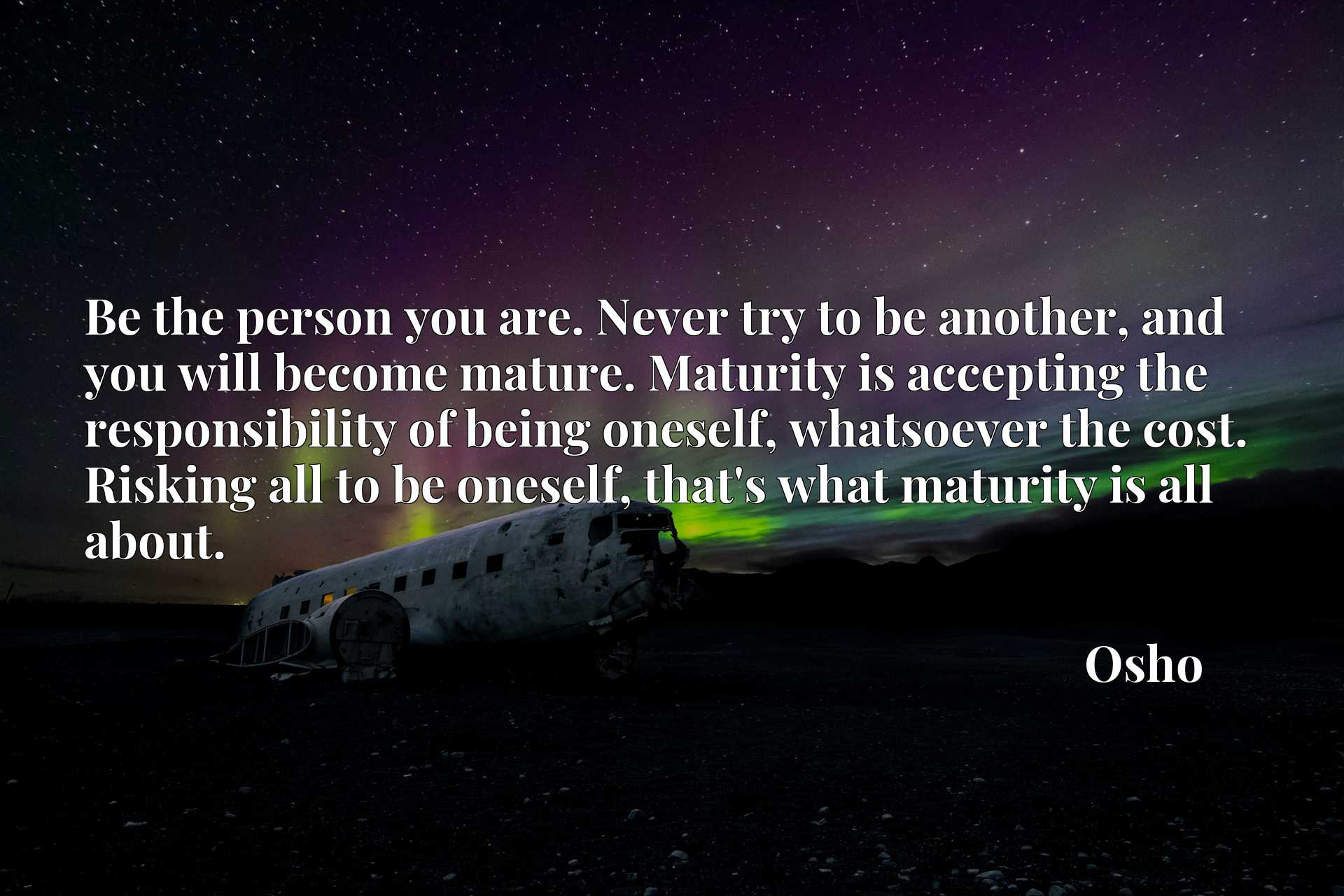 Be the person you are. Never try to be another, and you will become mature. Maturity is accepting the responsibility of being oneself, whatsoever the cost. Risking all to be oneself, that's what maturity is all about.