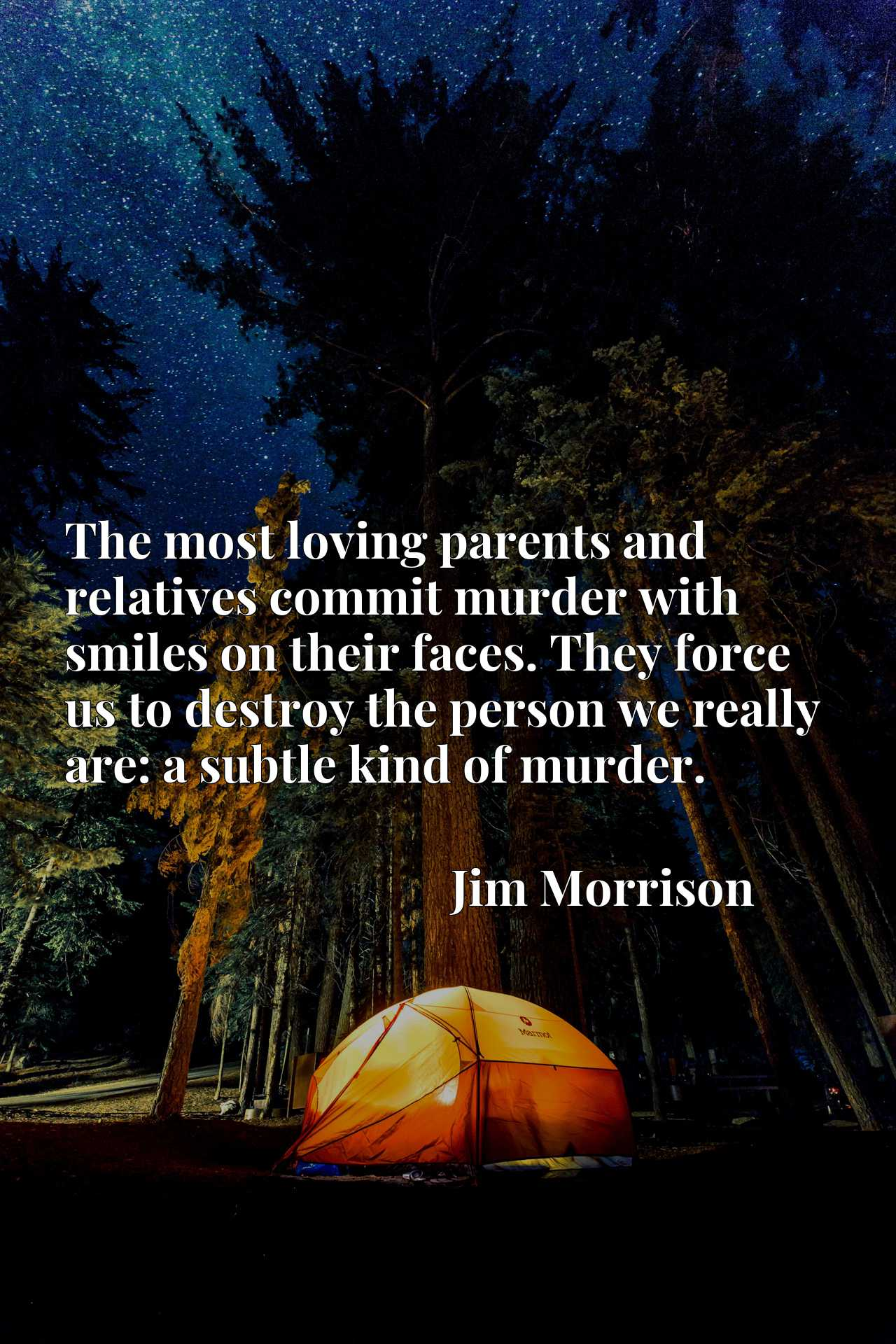 The most loving parents and relatives commit murder with smiles on their faces. They force us to destroy the person we really are: a subtle kind of murder.