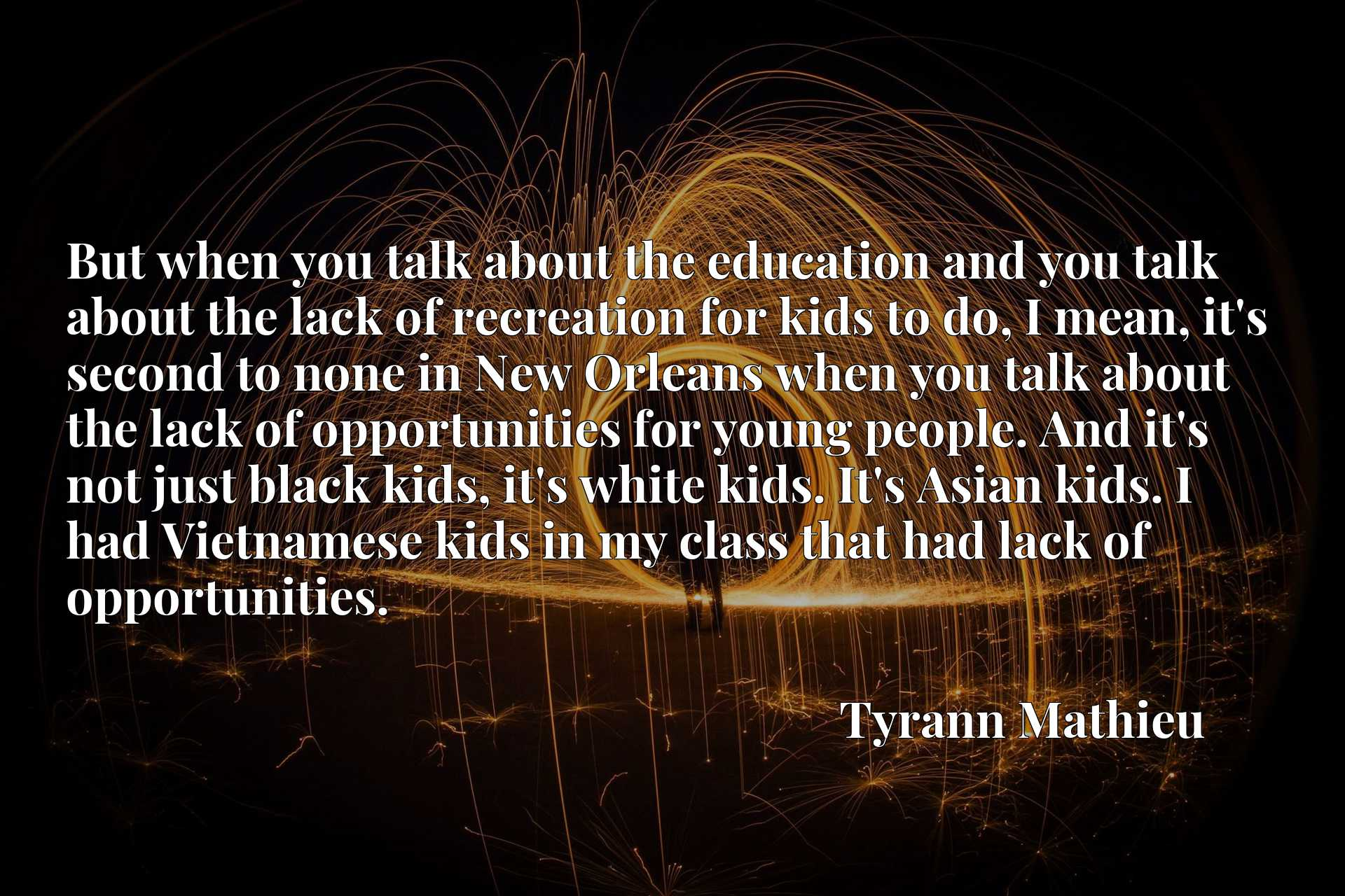 But when you talk about the education and you talk about the lack of recreation for kids to do, I mean, it's second to none in New Orleans when you talk about the lack of opportunities for young people. And it's not just black kids, it's white kids. It's Asian kids. I had Vietnamese kids in my class that had lack of opportunities.