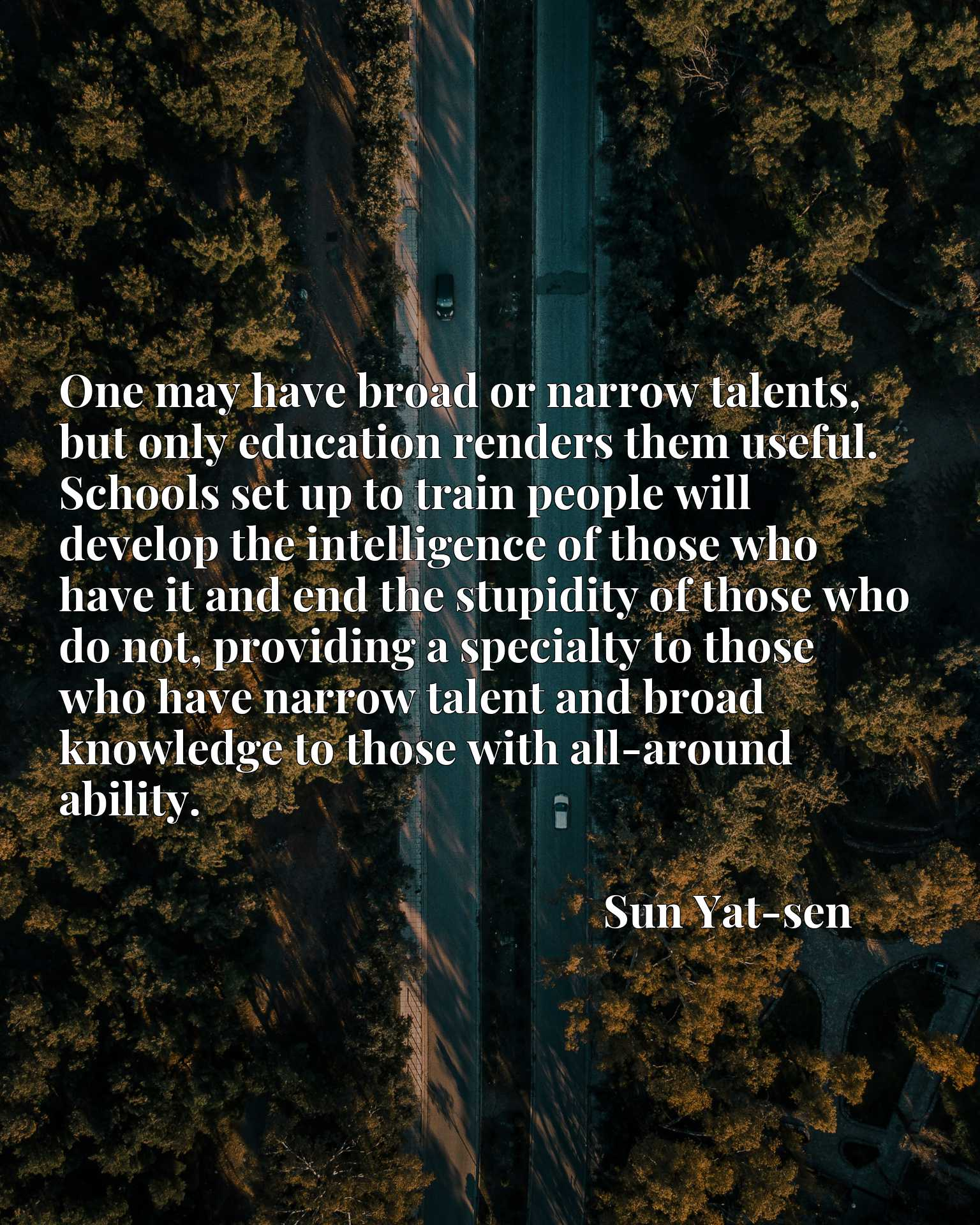 One may have broad or narrow talents, but only education renders them useful. Schools set up to train people will develop the intelligence of those who have it and end the stupidity of those who do not, providing a specialty to those who have narrow talent and broad knowledge to those with all-around ability.