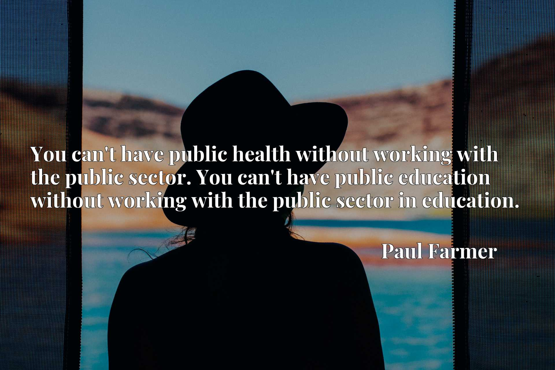 You can't have public health without working with the public sector. You can't have public education without working with the public sector in education.