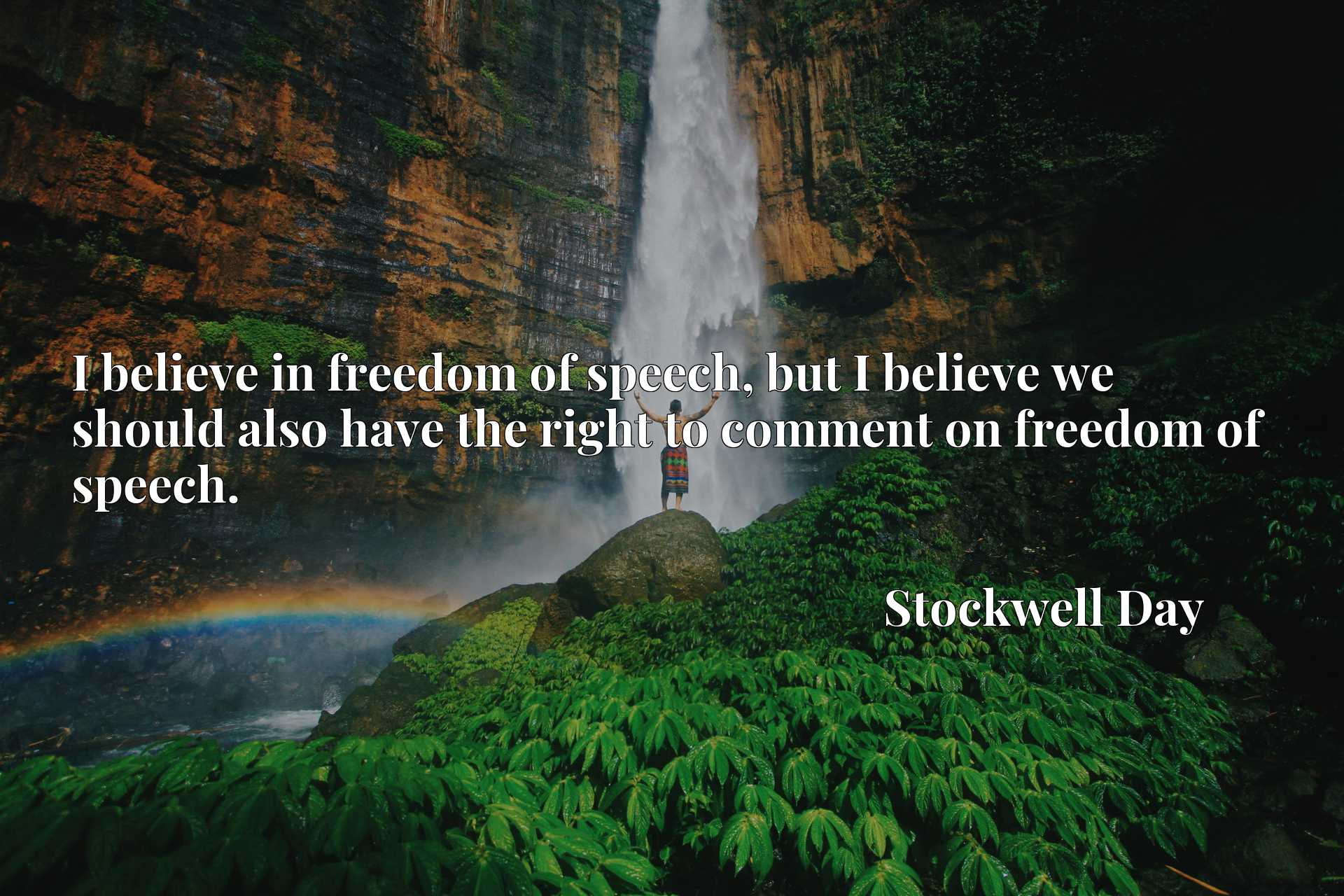 I believe in freedom of speech, but I believe we should also have the right to comment on freedom of speech.