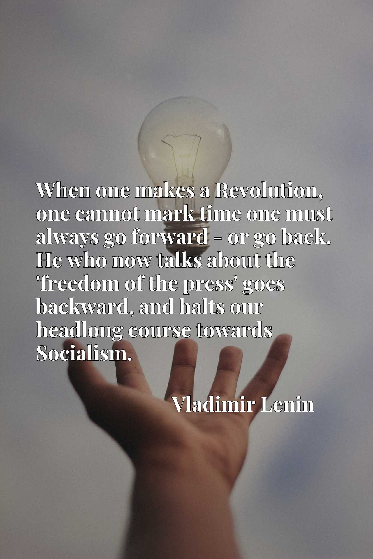 When one makes a Revolution, one cannot mark time one must always go forward - or go back. He who now talks about the 'freedom of the press' goes backward, and halts our headlong course towards Socialism.