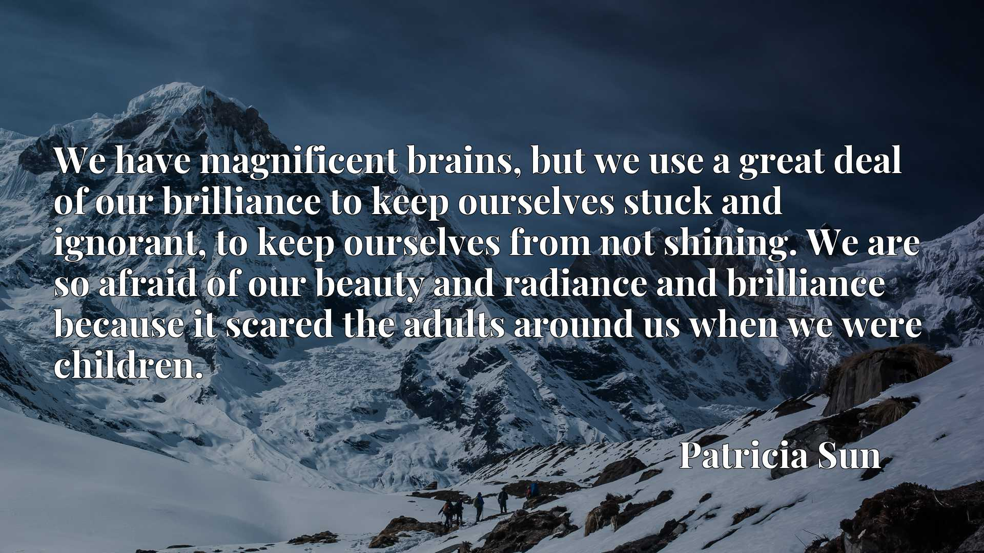 We have magnificent brains, but we use a great deal of our brilliance to keep ourselves stuck and ignorant, to keep ourselves from not shining. We are so afraid of our beauty and radiance and brilliance because it scared the adults around us when we were children.