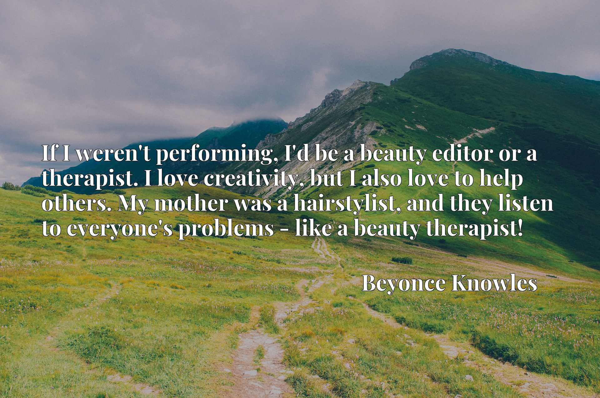 If I weren't performing, I'd be a beauty editor or a therapist. I love creativity, but I also love to help others. My mother was a hairstylist, and they listen to everyone's problems - like a beauty therapist!