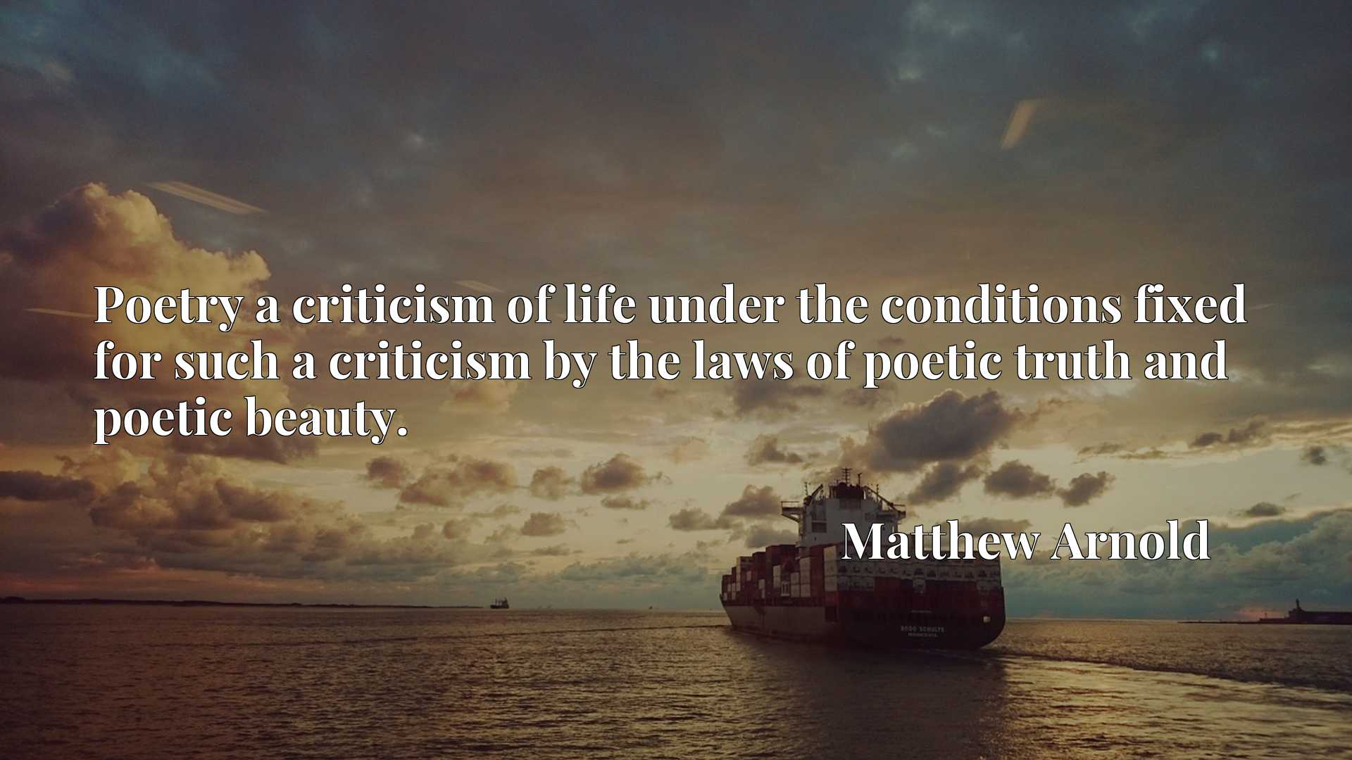 Poetry a criticism of life under the conditions fixed for such a criticism by the laws of poetic truth and poetic beauty.