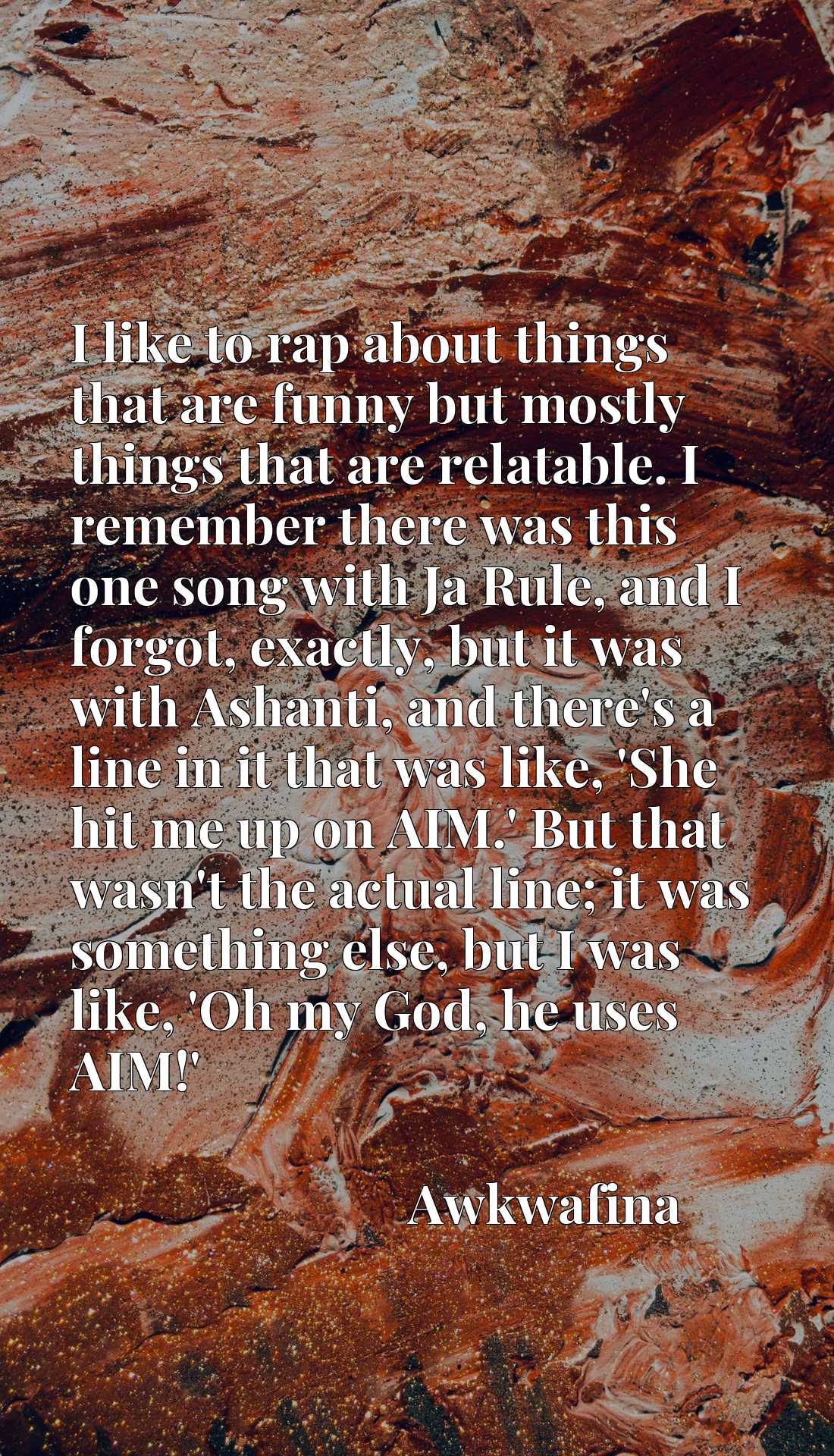I like to rap about things that are funny but mostly things that are relatable. I remember there was this one song with Ja Rule, and I forgot, exactly, but it was with Ashanti, and there's a line in it that was like, 'She hit me up on AIM.' But that wasn't the actual line; it was something else, but I was like, 'Oh my God, he uses AIM!'