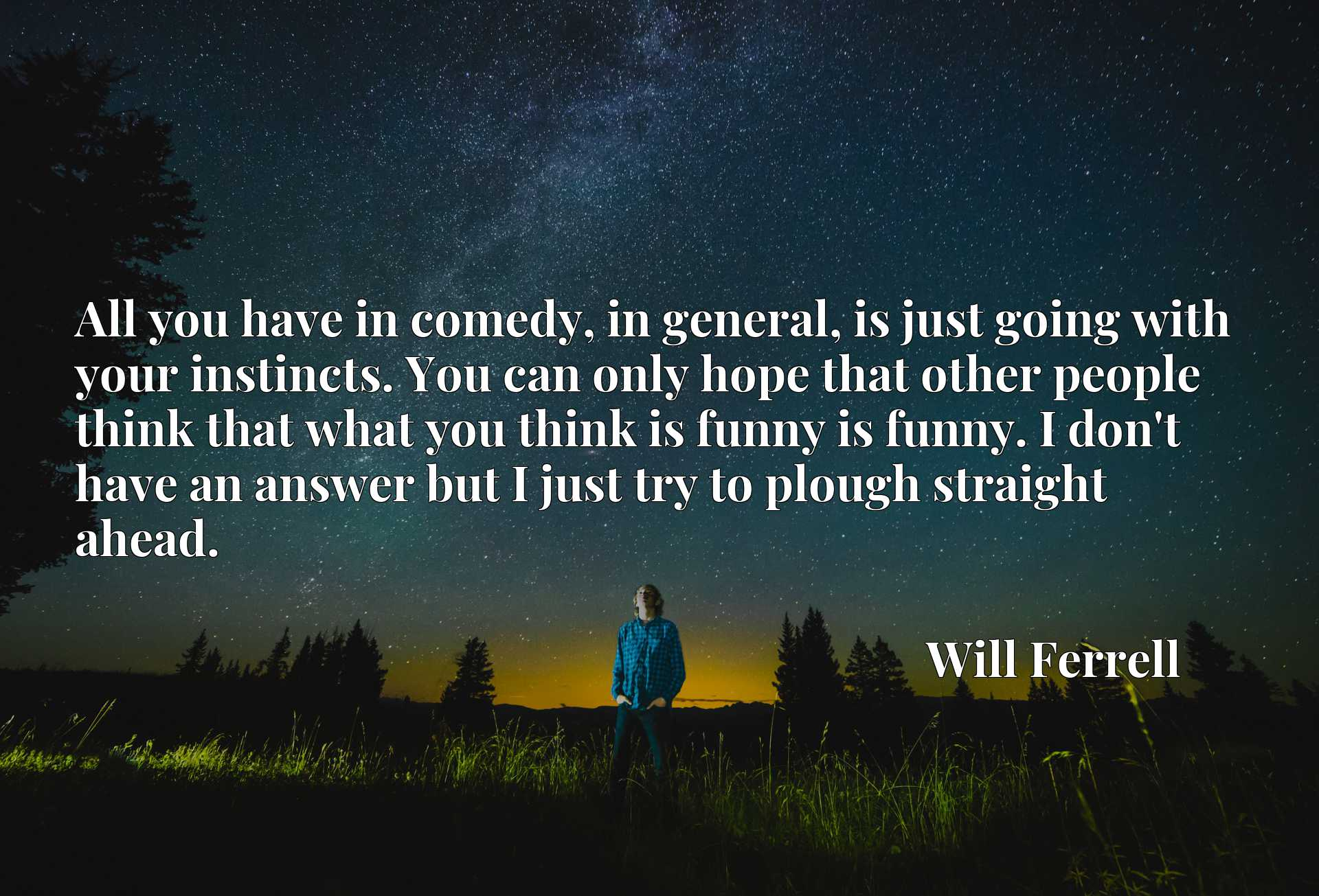 All you have in comedy, in general, is just going with your instincts. You can only hope that other people think that what you think is funny is funny. I don't have an answer but I just try to plough straight ahead.