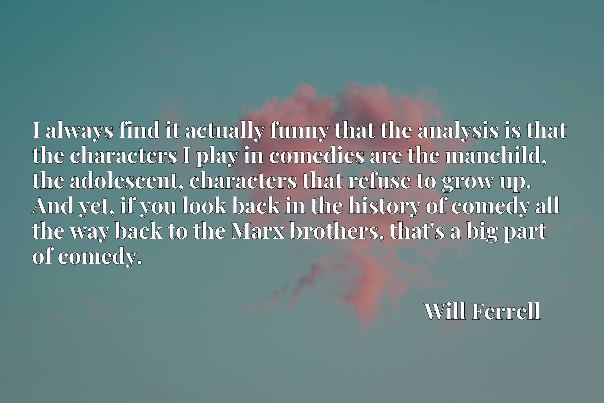 I always find it actually funny that the analysis is that the characters I play in comedies are the manchild, the adolescent, characters that refuse to grow up. And yet, if you look back in the history of comedy all the way back to the Marx brothers, that's a big part of comedy.