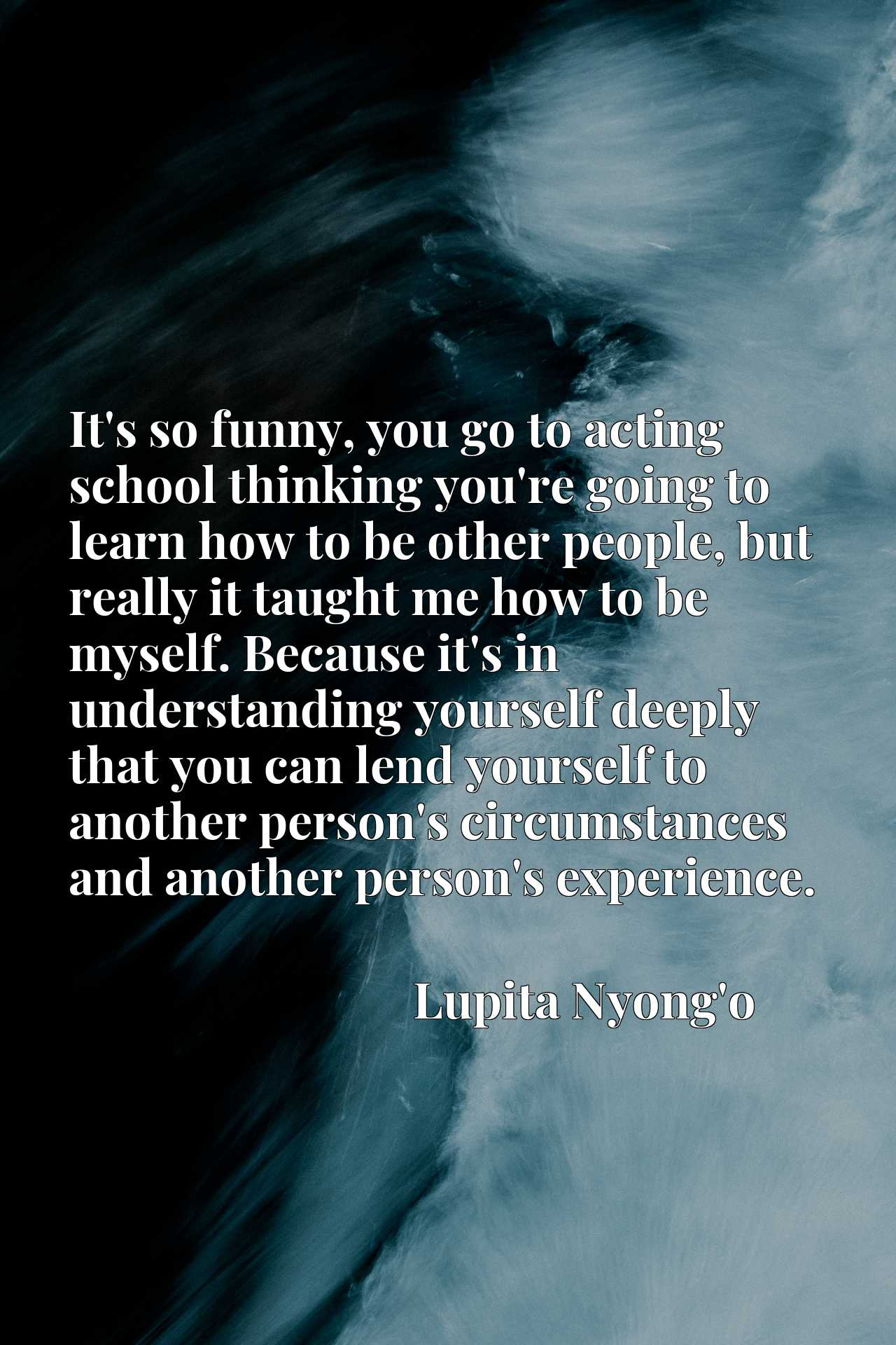 It's so funny, you go to acting school thinking you're going to learn how to be other people, but really it taught me how to be myself. Because it's in understanding yourself deeply that you can lend yourself to another person's circumstances and another person's experience.