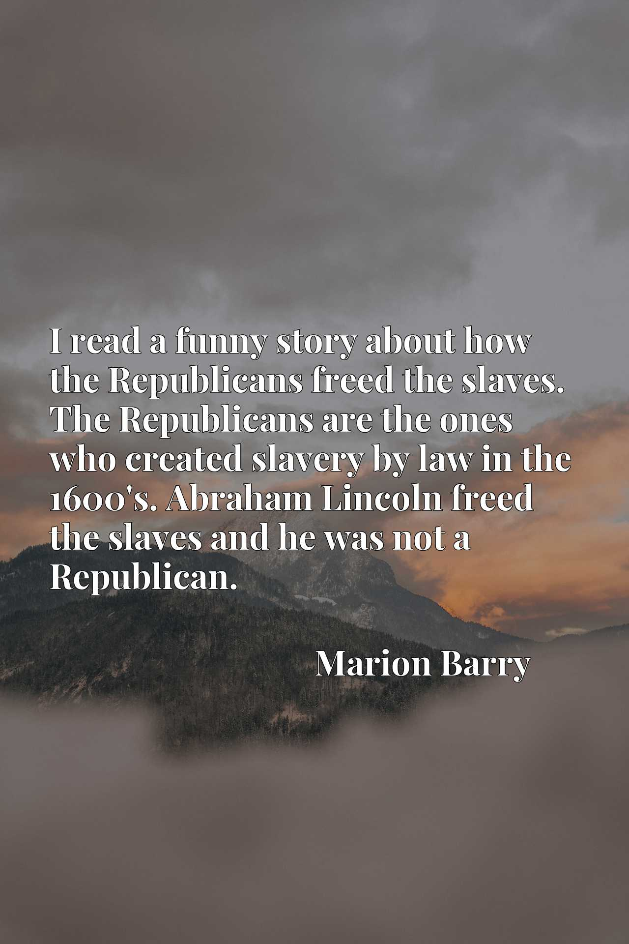 I read a funny story about how the Republicans freed the slaves. The Republicans are the ones who created slavery by law in the 1600's. Abraham Lincoln freed the slaves and he was not a Republican.
