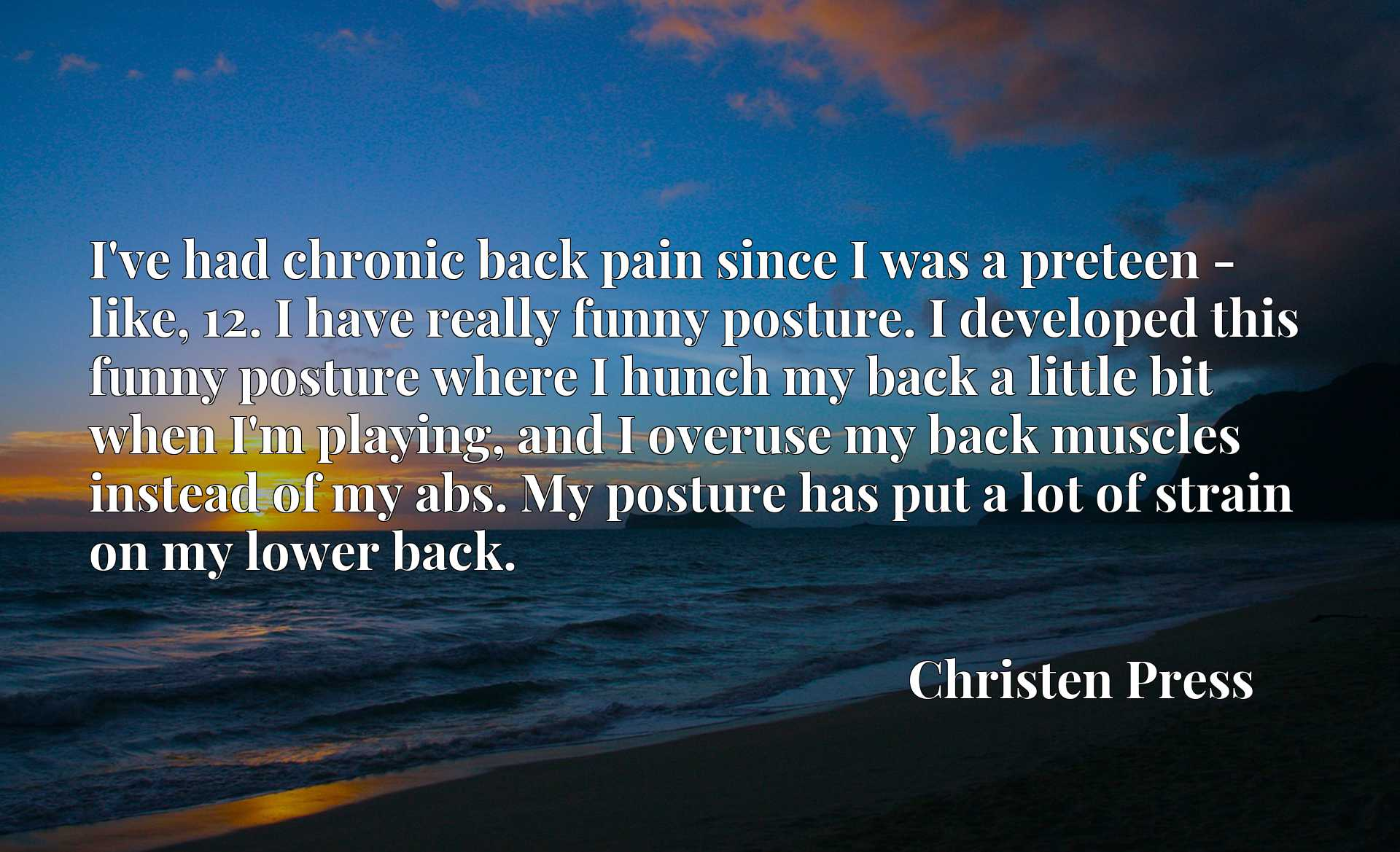 I've had chronic back pain since I was a preteen - like, 12. I have really funny posture. I developed this funny posture where I hunch my back a little bit when I'm playing, and I overuse my back muscles instead of my abs. My posture has put a lot of strain on my lower back.