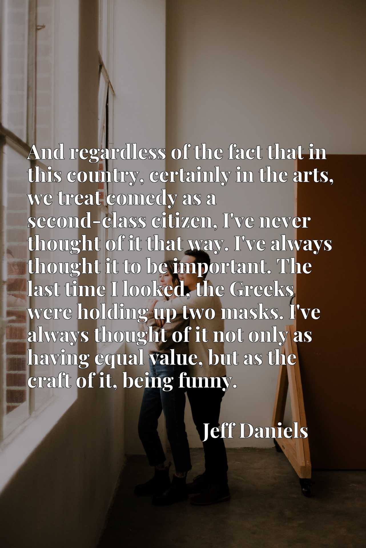 And regardless of the fact that in this country, certainly in the arts, we treat comedy as a second-class citizen, I've never thought of it that way. I've always thought it to be important. The last time I looked, the Greeks were holding up two masks. I've always thought of it not only as having equal value, but as the craft of it, being funny.