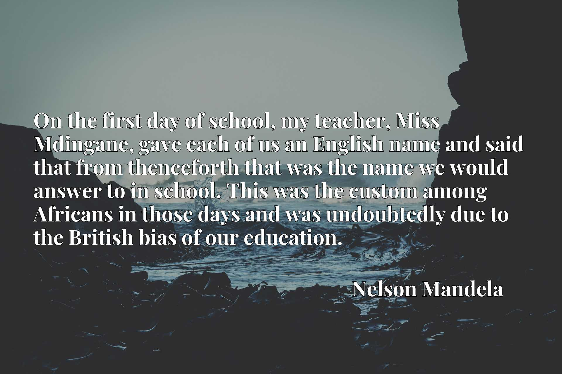 On the first day of school, my teacher, Miss Mdingane, gave each of us an English name and said that from thenceforth that was the name we would answer to in school. This was the custom among Africans in those days and was undoubtedly due to the British bias of our education.