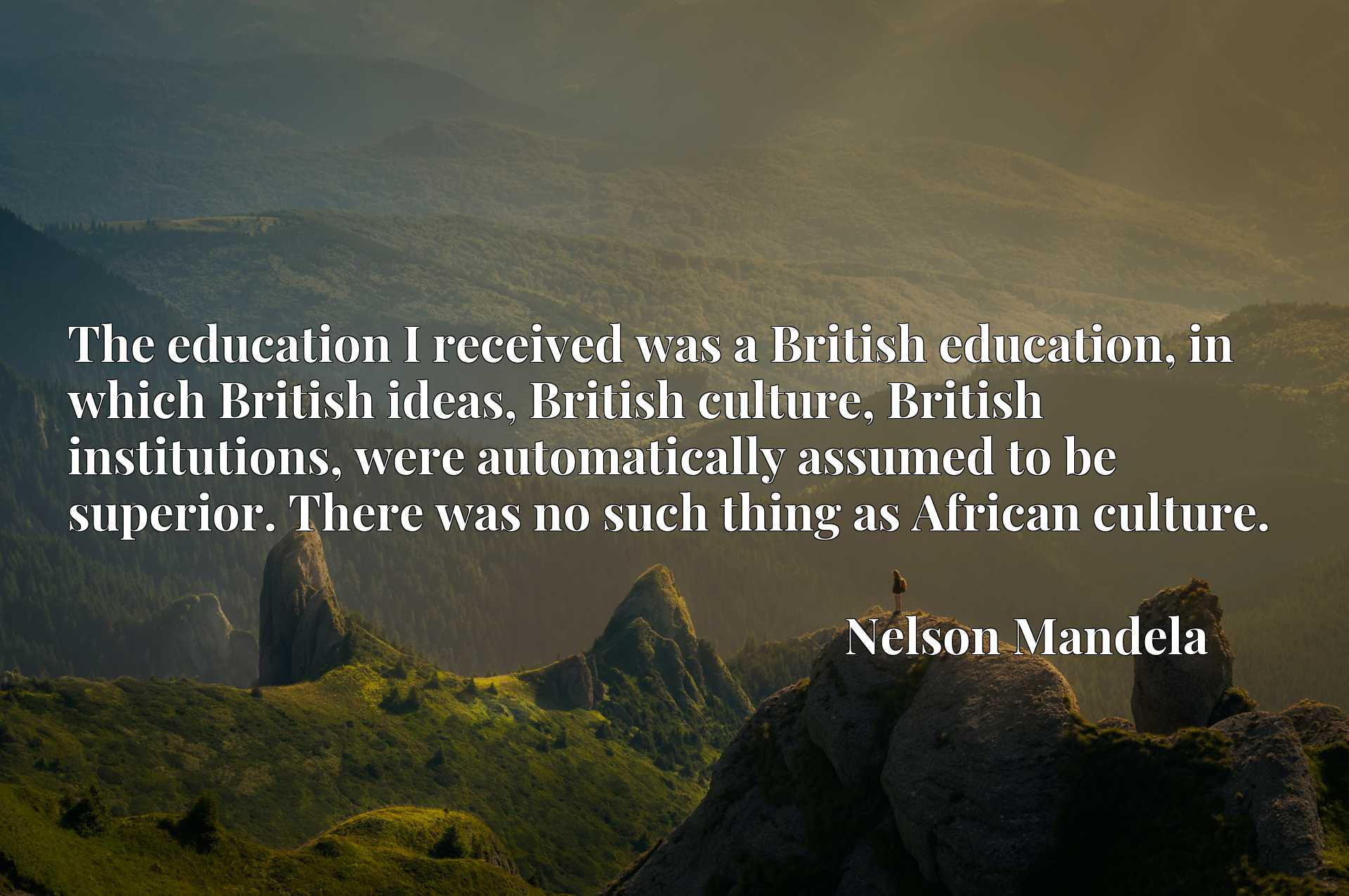 The education I received was a British education, in which British ideas, British culture, British institutions, were automatically assumed to be superior. There was no such thing as African culture.
